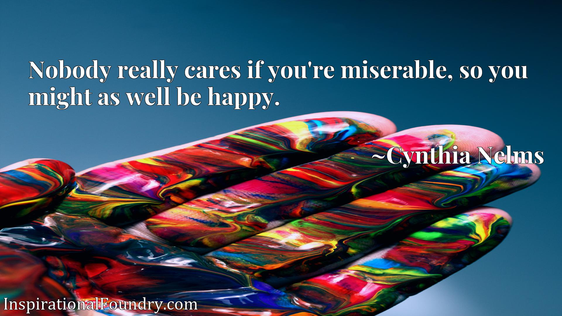 Quote Picture :Nobody really cares if you're miserable, so you might as well be happy.