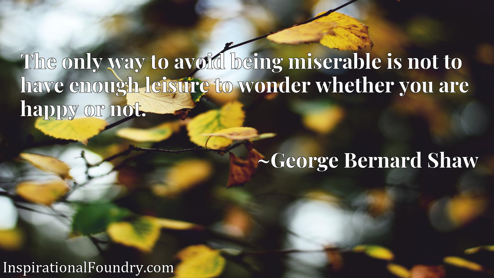 Quote Picture :The only way to avoid being miserable is not to have enough leisure to wonder whether you are happy or not.