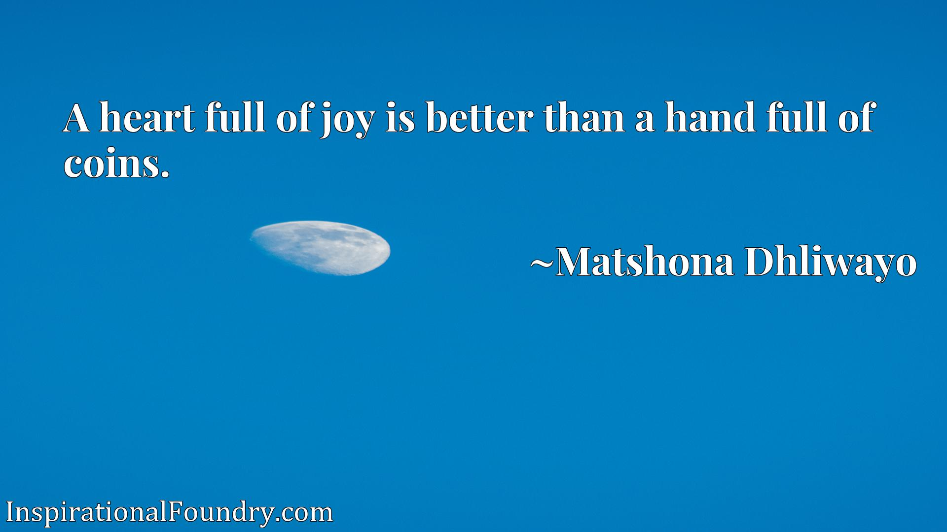 A heart full of joy is better than a hand full of coins.
