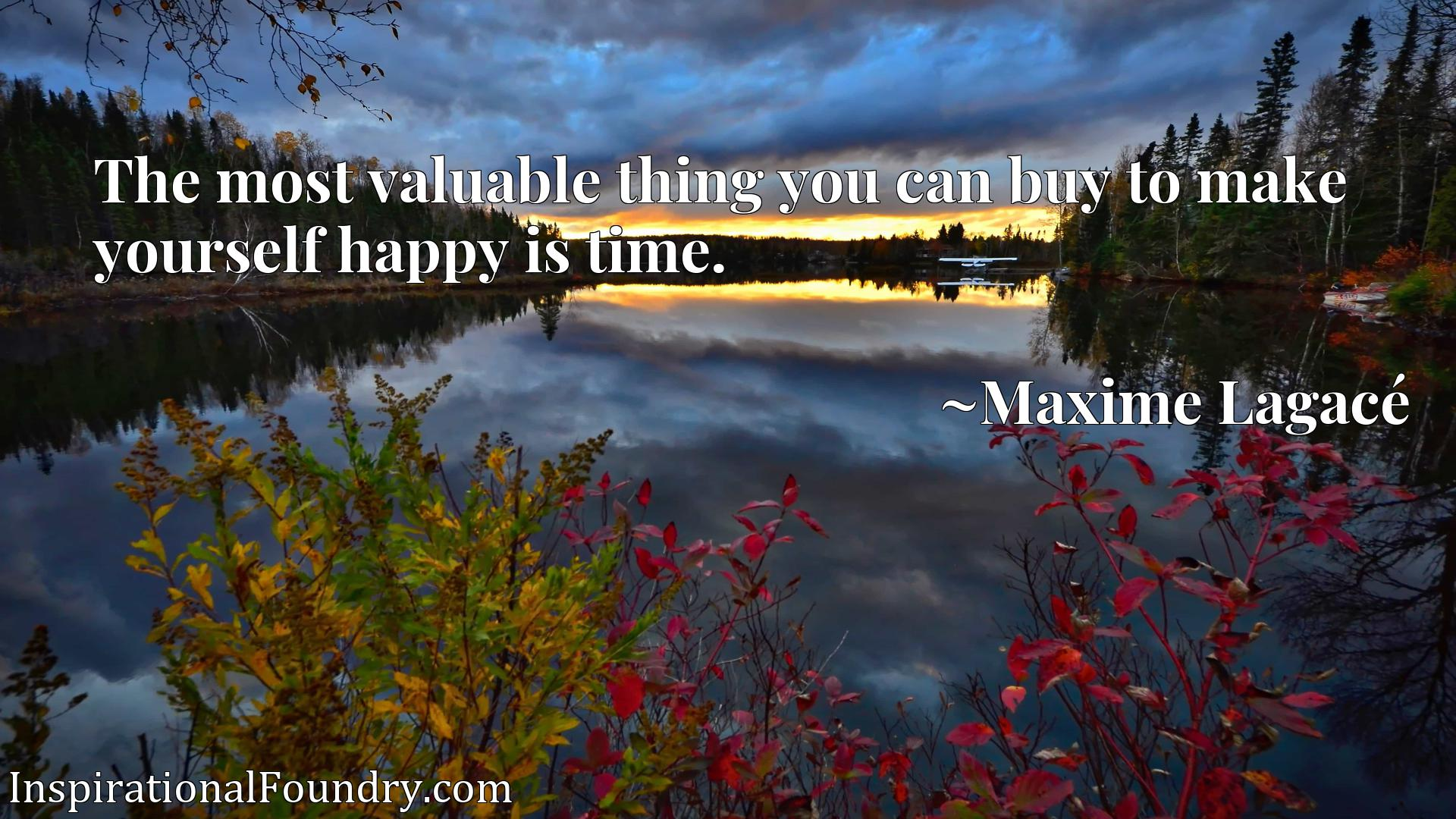 Quote Picture :The most valuable thing you can buy to make yourself happy is time.