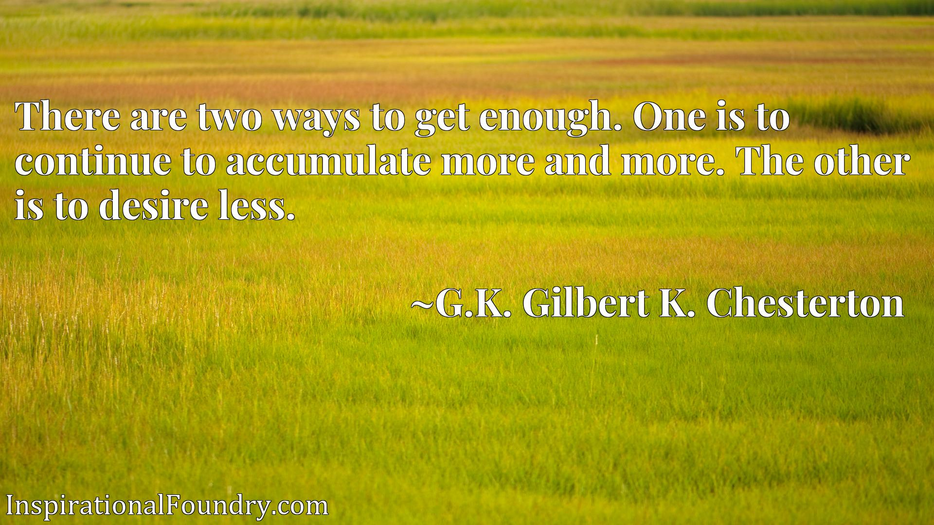 Quote Picture :There are two ways to get enough. One is to continue to accumulate more and more. The other is to desire less.