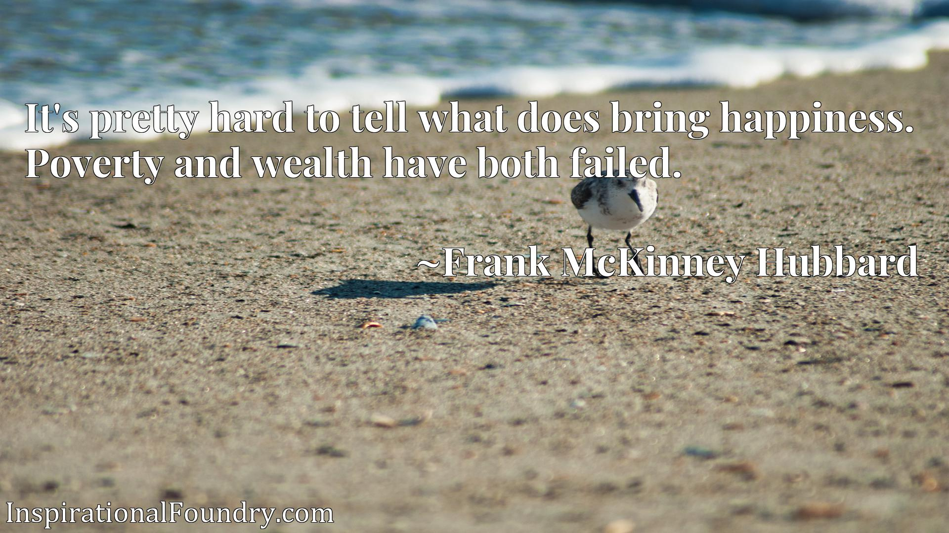 Quote Picture :It's pretty hard to tell what does bring happiness. Poverty and wealth have both failed.