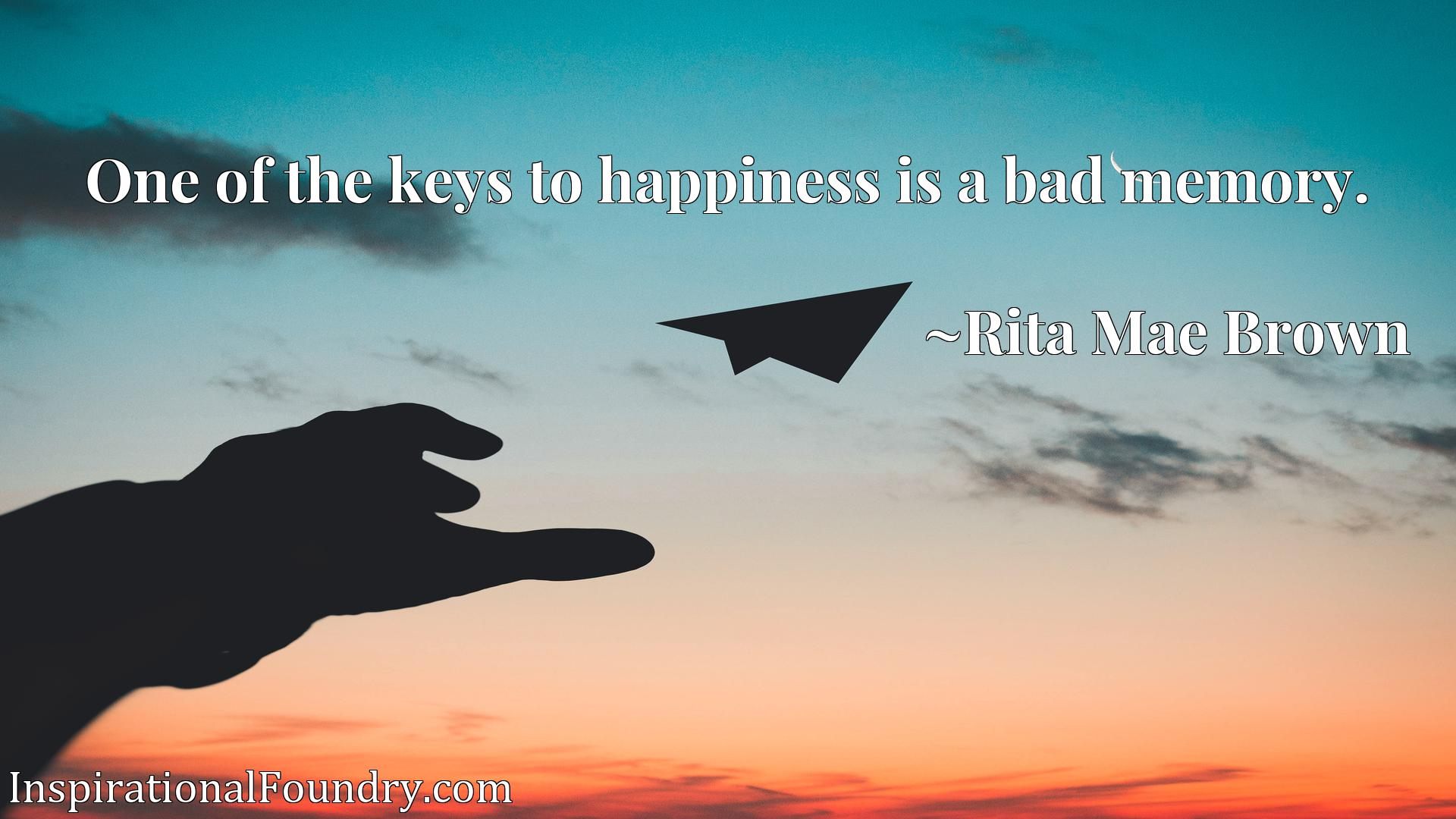 Quote Picture :One of the keys to happiness is a bad memory.