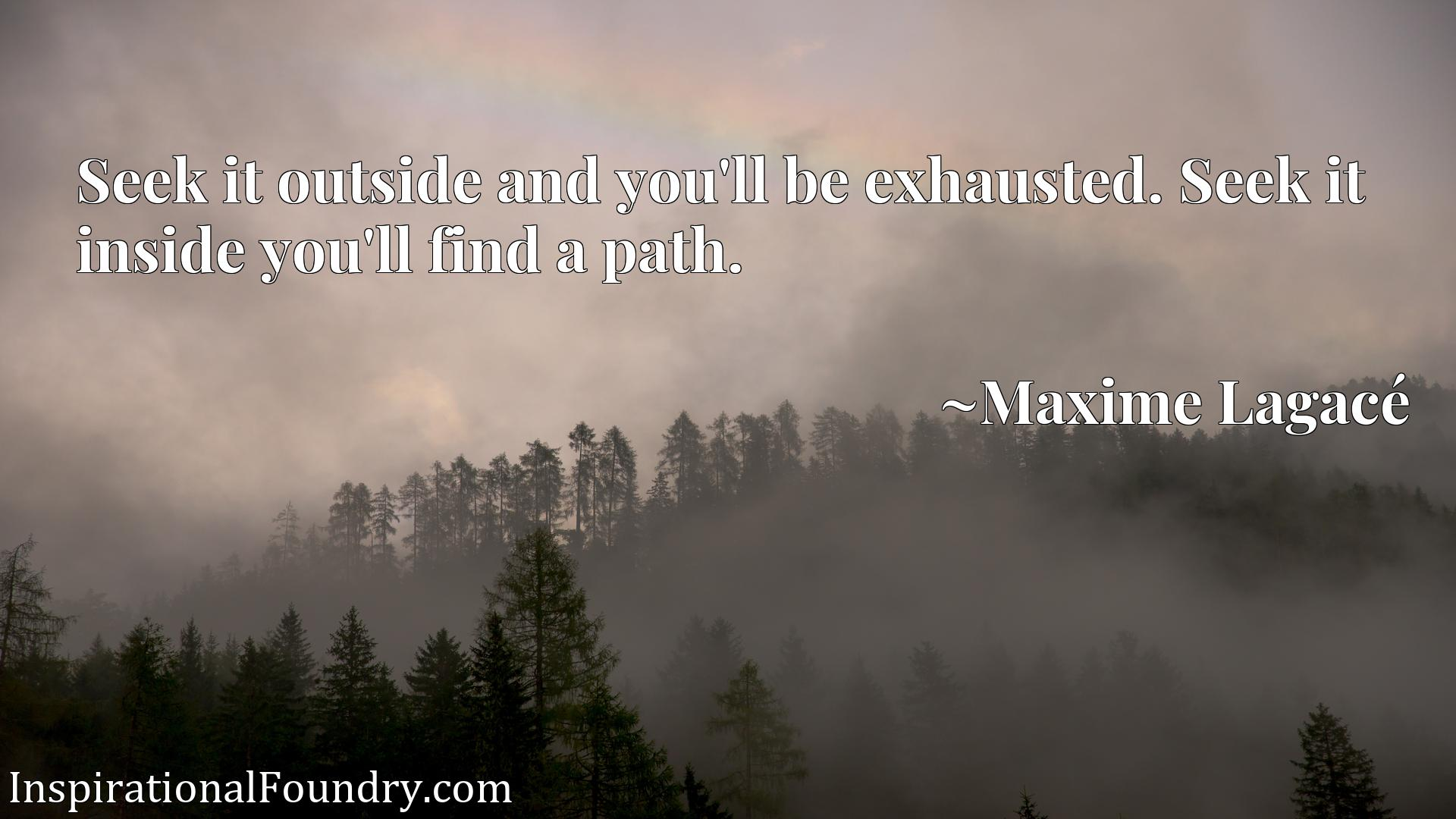 Seek it outside and you'll be exhausted. Seek it inside you'll find a path.