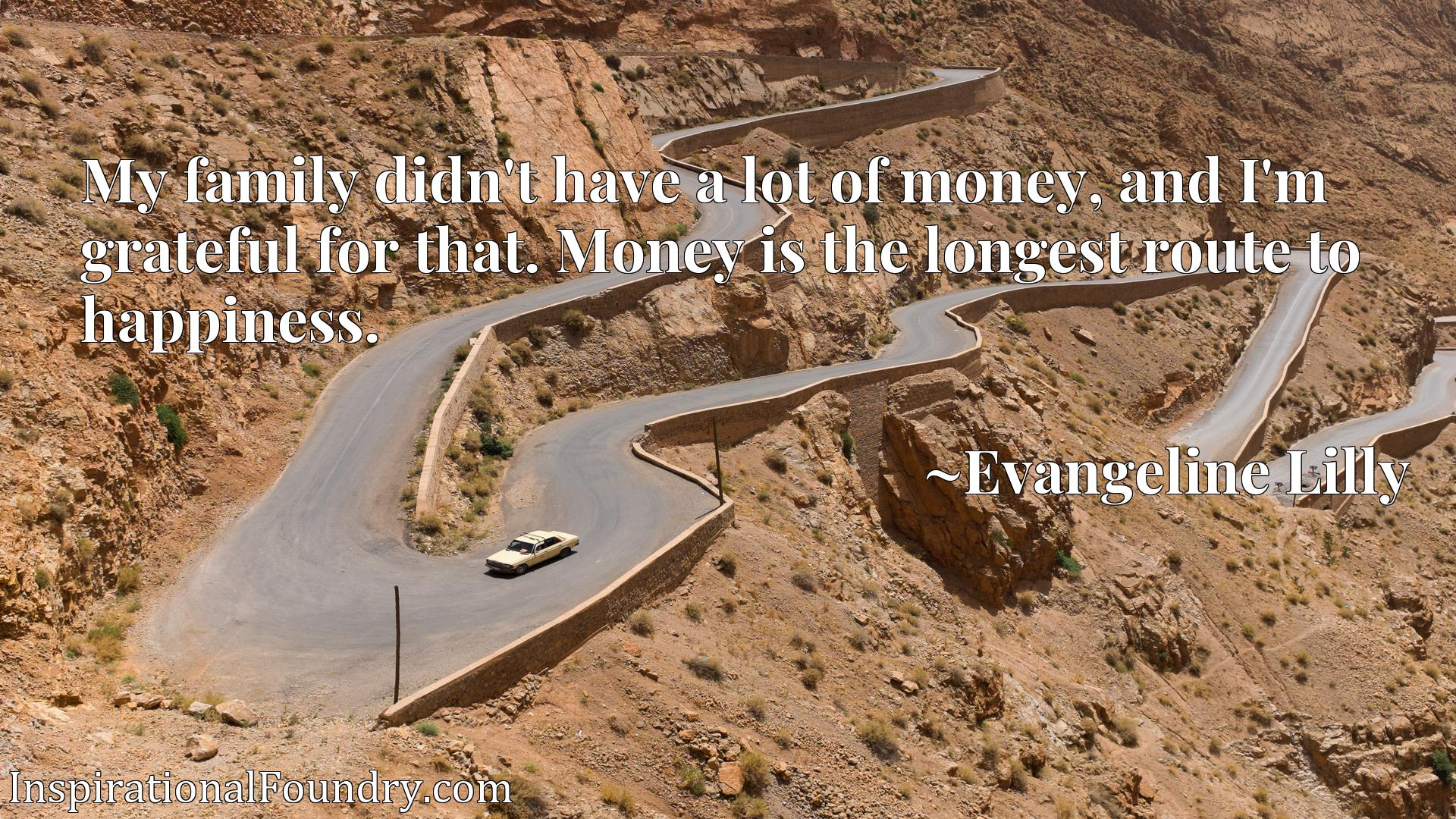 Quote Picture :My family didn't have a lot of money, and I'm grateful for that. Money is the longest route to happiness.