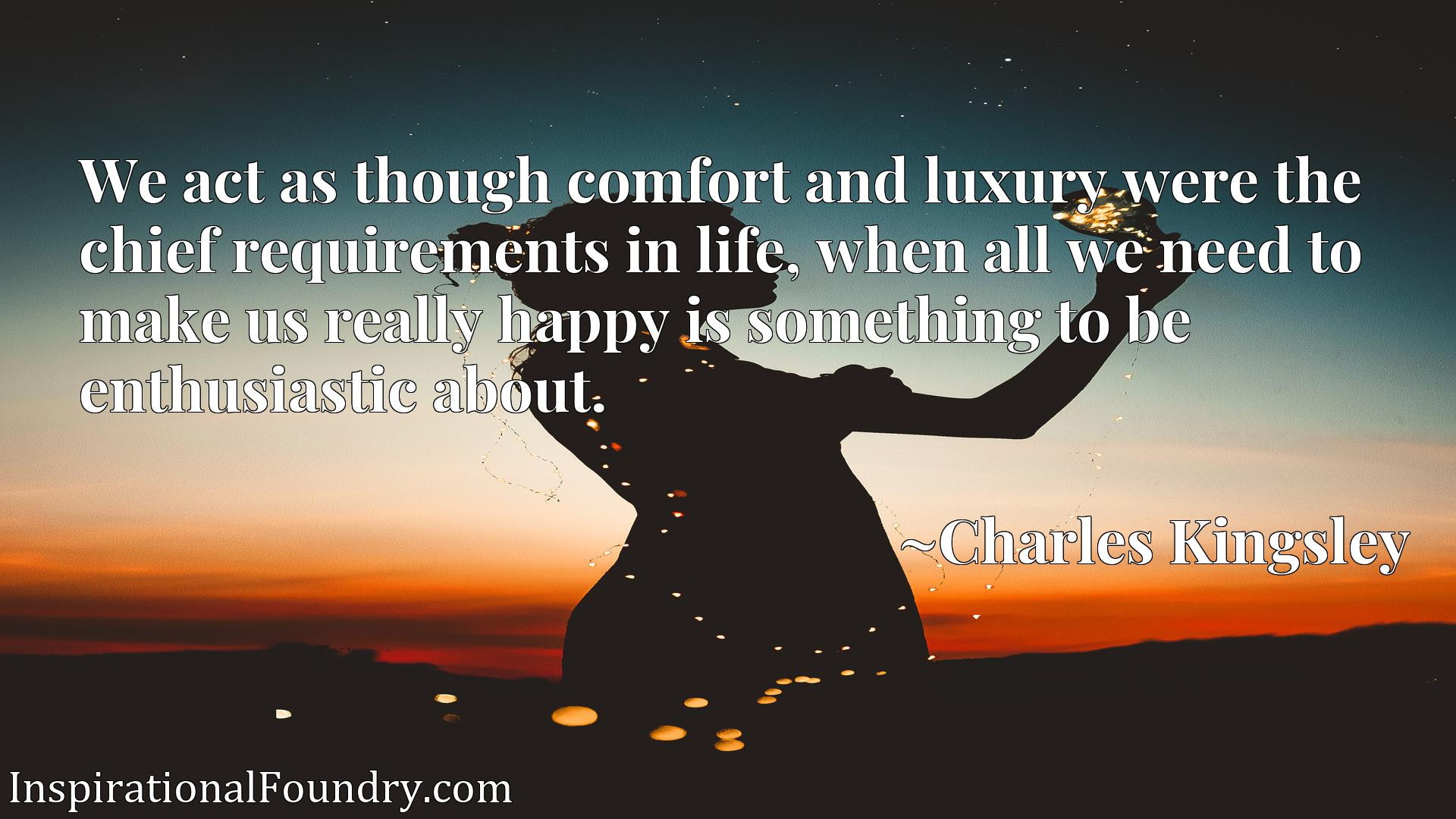 Quote Picture :We act as though comfort and luxury were the chief requirements in life, when all we need to make us really happy is something to be enthusiastic about.