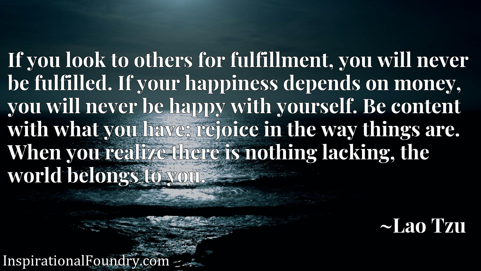If you look to others for fulfillment, you will never be fulfilled. If your happiness depends on money, you will never be happy with yourself. Be content with what you have; rejoice in the way things are. When you realize there is nothing lacking, the world belongs to you.