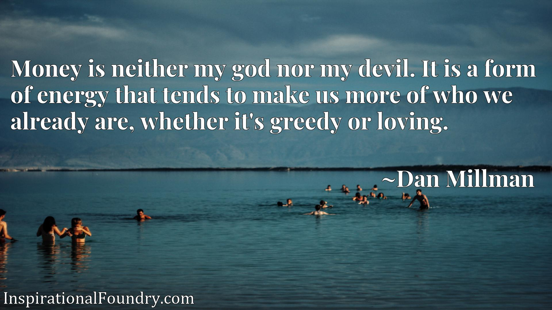 Quote Picture :Money is neither my god nor my devil. It is a form of energy that tends to make us more of who we already are, whether it's greedy or loving.