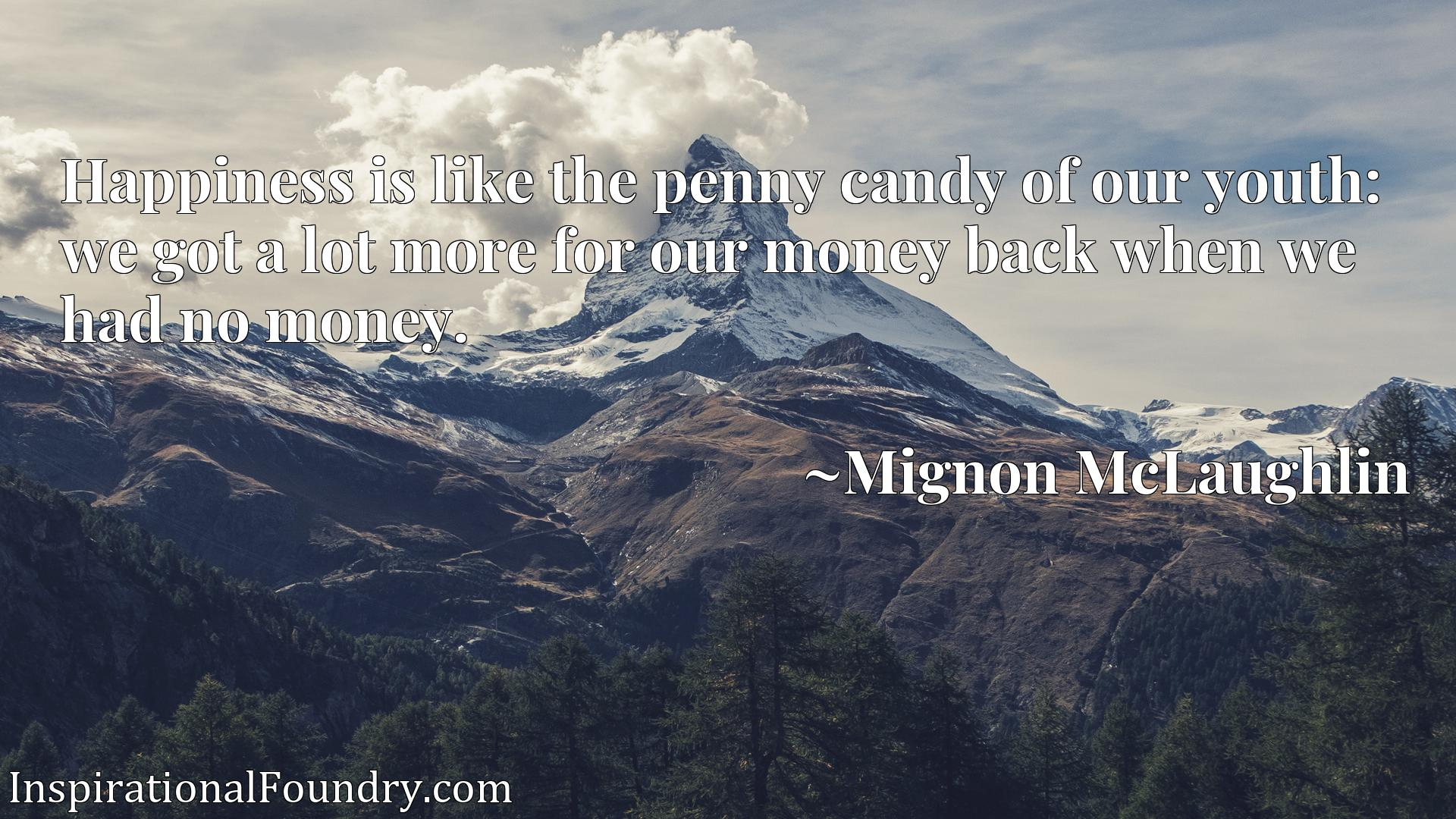 Quote Picture :Happiness is like the penny candy of our youth: we got a lot more for our money back when we had no money.