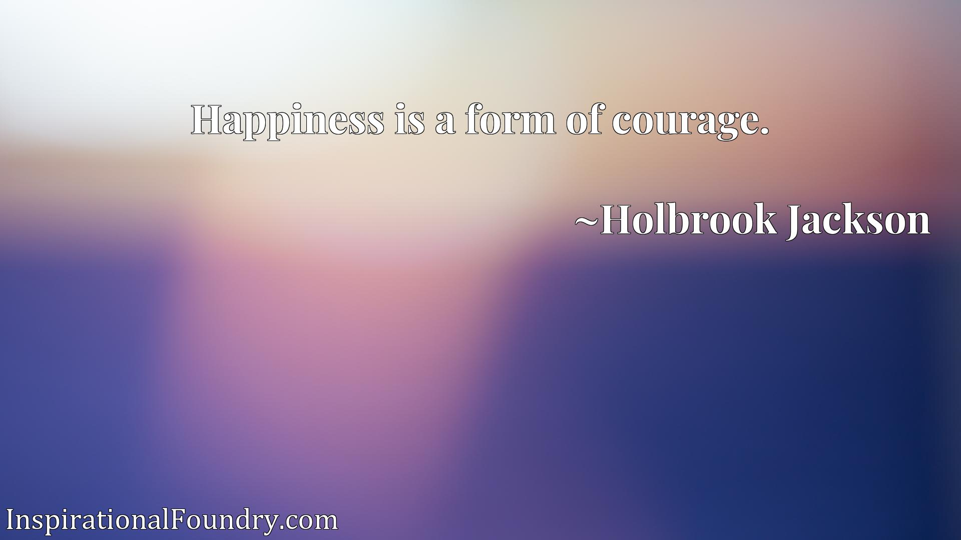 Quote Picture :Happiness is a form of courage.