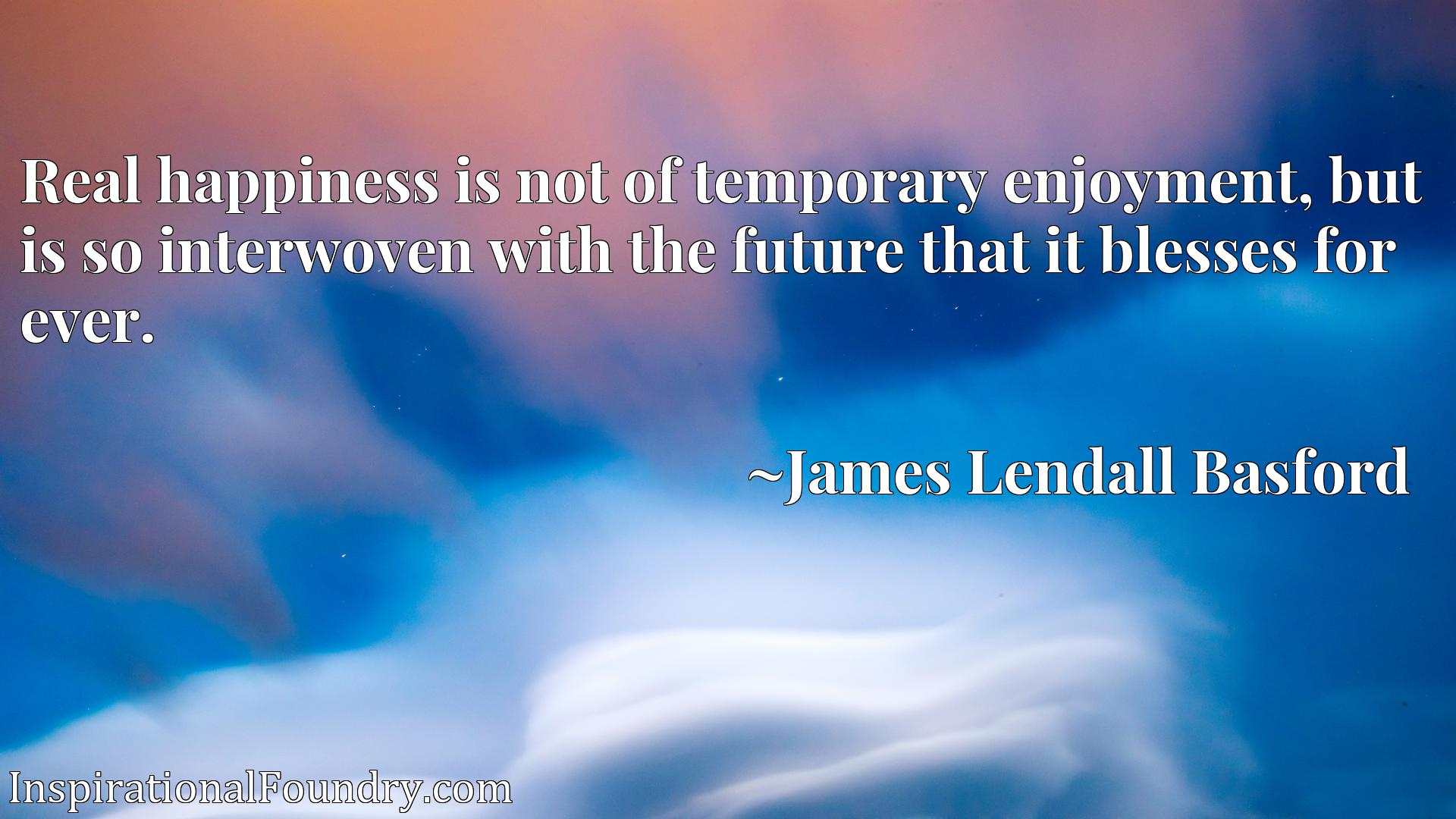 Quote Picture :Real happiness is not of temporary enjoyment, but is so interwoven with the future that it blesses for ever.