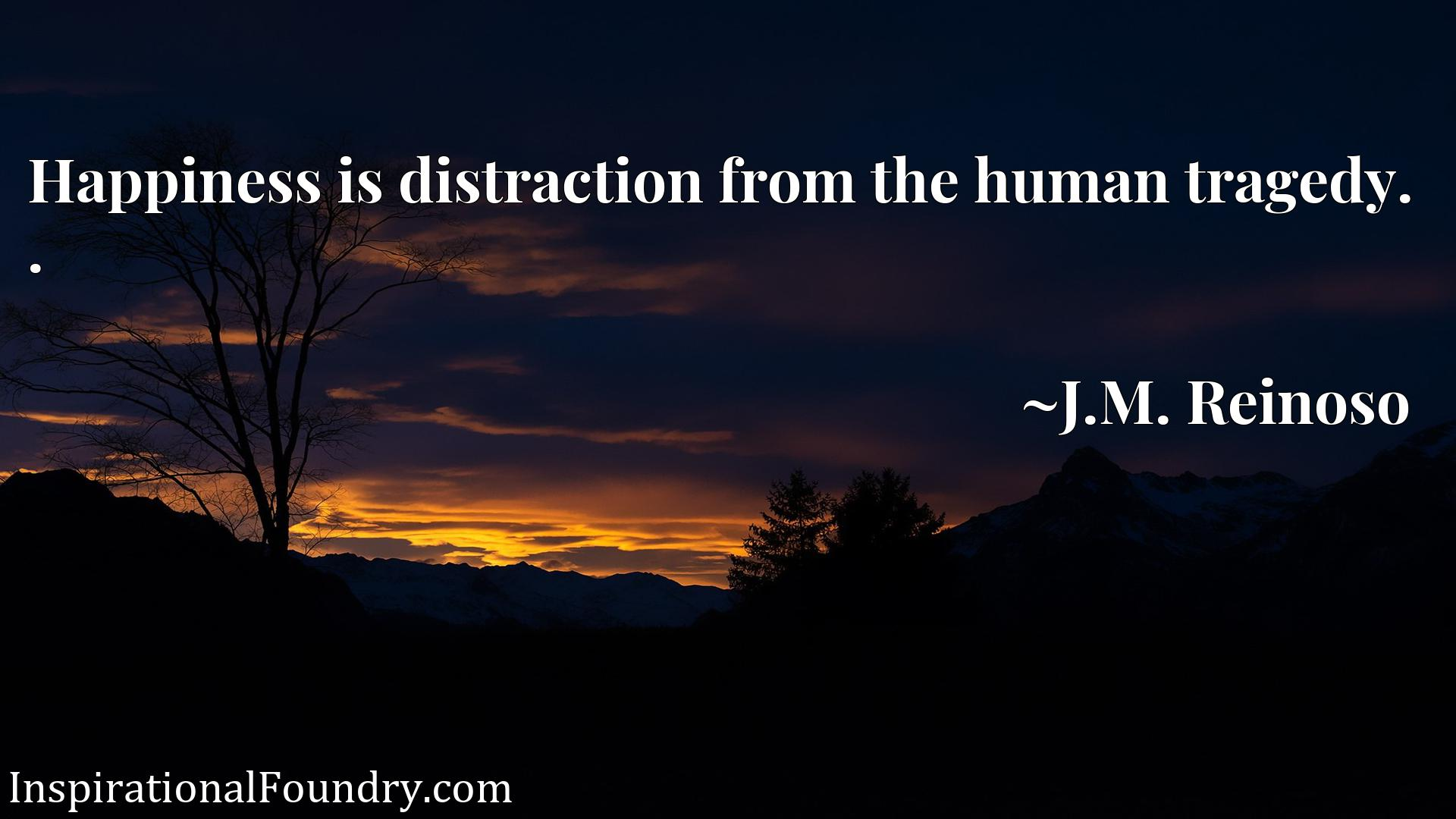 Quote Picture :Happiness is distraction from the human tragedy. .