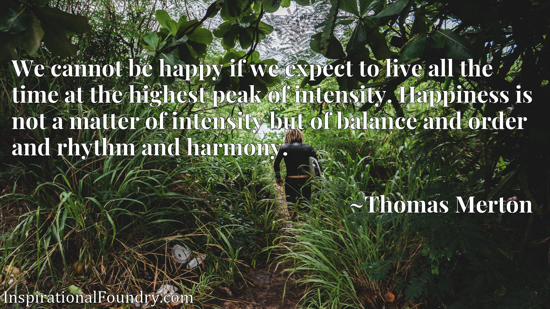 We cannot be happy if we expect to live all the time at the highest peak of intensity. Happiness is not a matter of intensity but of balance and order and rhythm and harmony.