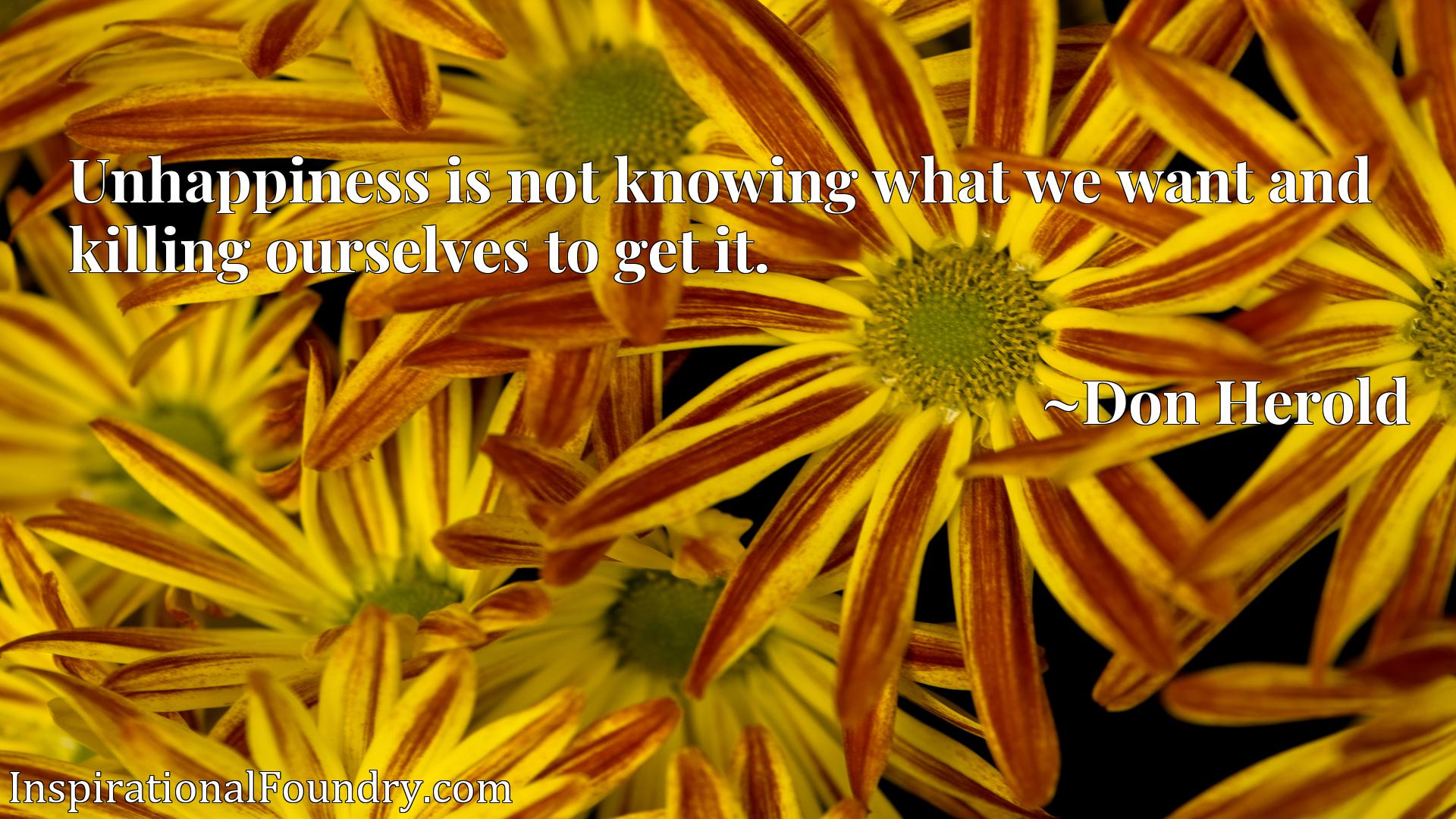 Quote Picture :Unhappiness is not knowing what we want and killing ourselves to get it.