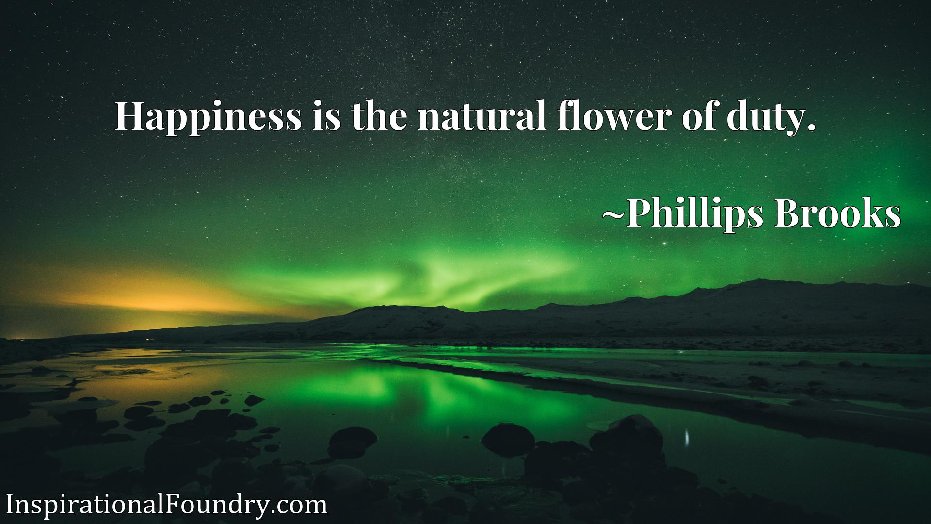 Quote Picture :Happiness is the natural flower of duty.