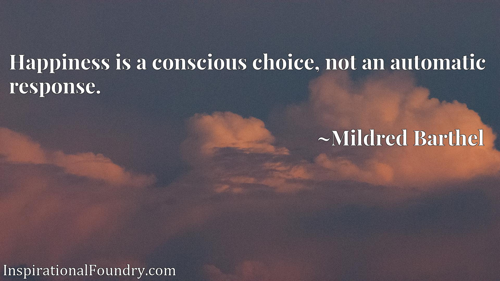 Quote Picture :Happiness is a conscious choice, not an automatic response.
