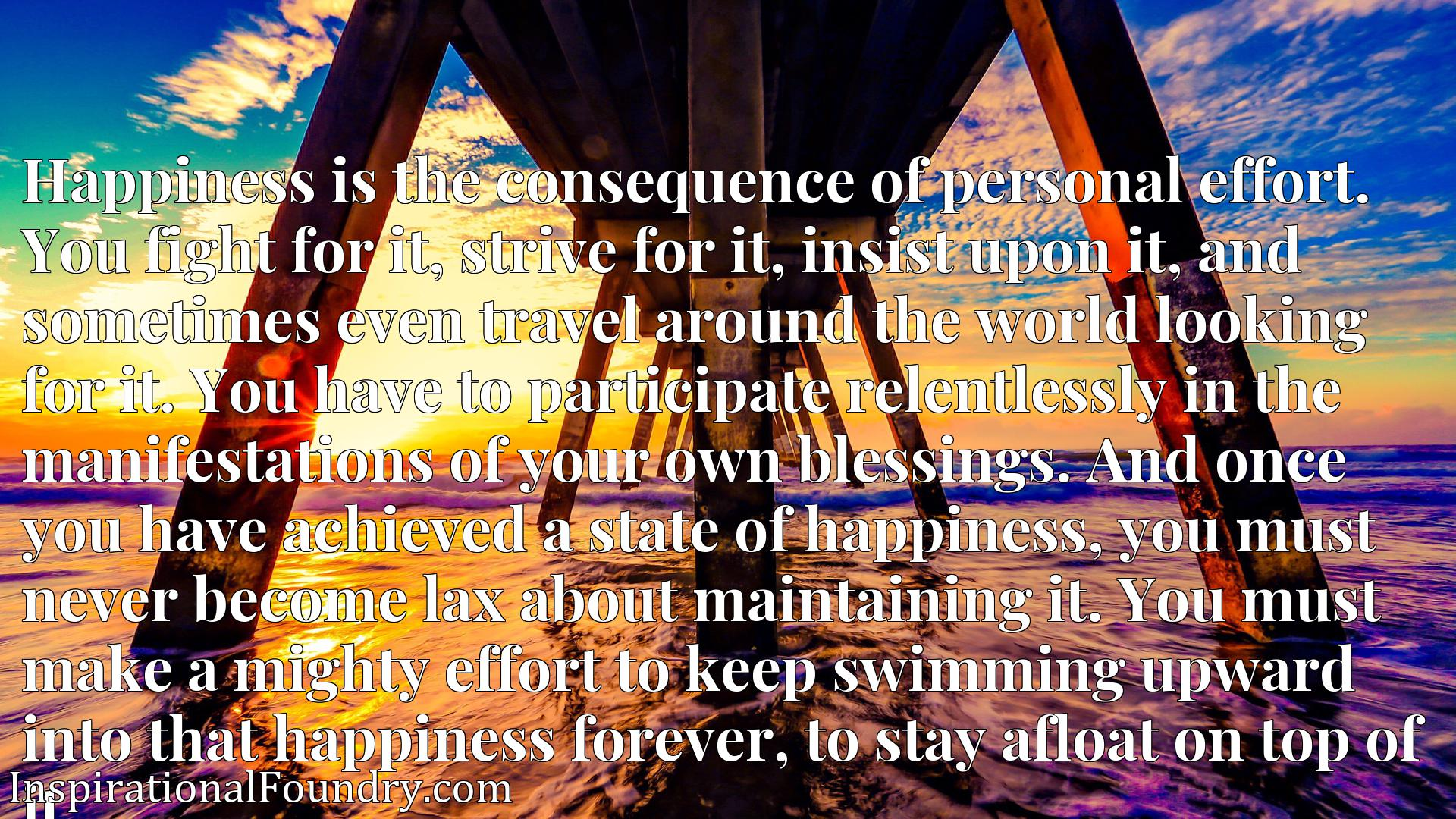 Happiness is the consequence of personal effort. You fight for it, strive for it, insist upon it, and sometimes even travel around the world looking for it. You have to participate relentlessly in the manifestations of your own blessings. And once you have achieved a state of happiness, you must never become lax about maintaining it. You must make a mighty effort to keep swimming upward into that happiness forever, to stay afloat on top of it.