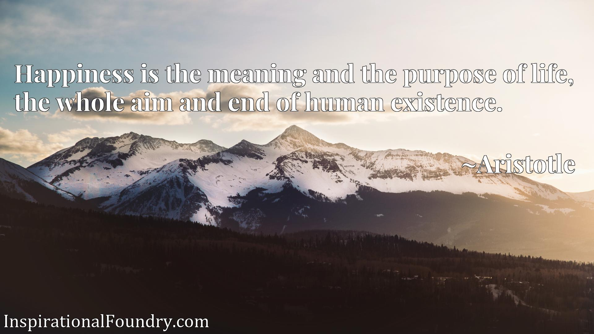 Quote Picture :Happiness is the meaning and the purpose of life, the whole aim and end of human existence.