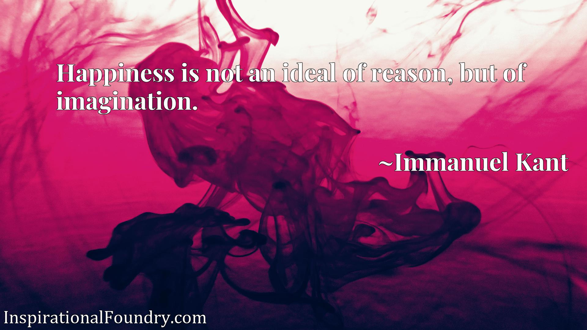 Quote Picture :Happiness is not an ideal of reason, but of imagination.