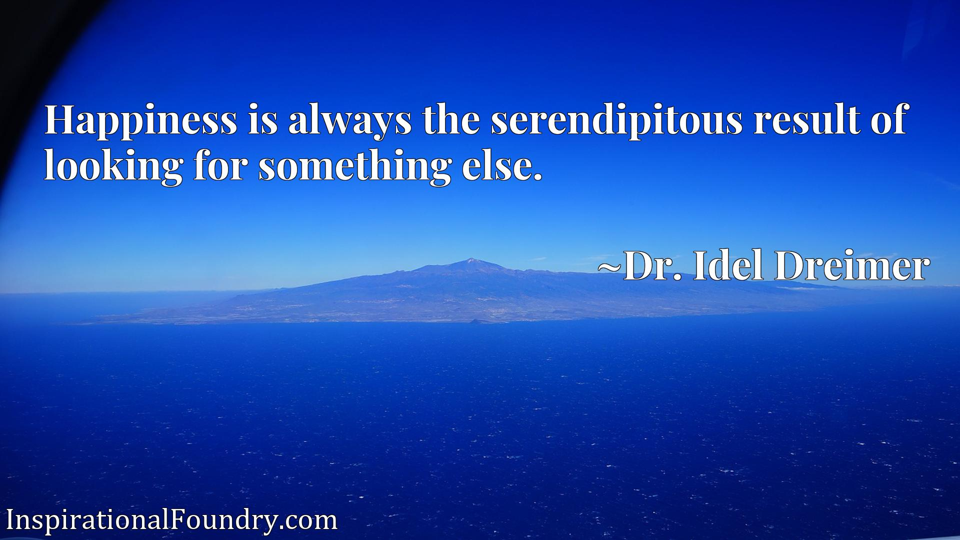 Quote Picture :Happiness is always the serendipitous result of looking for something else.