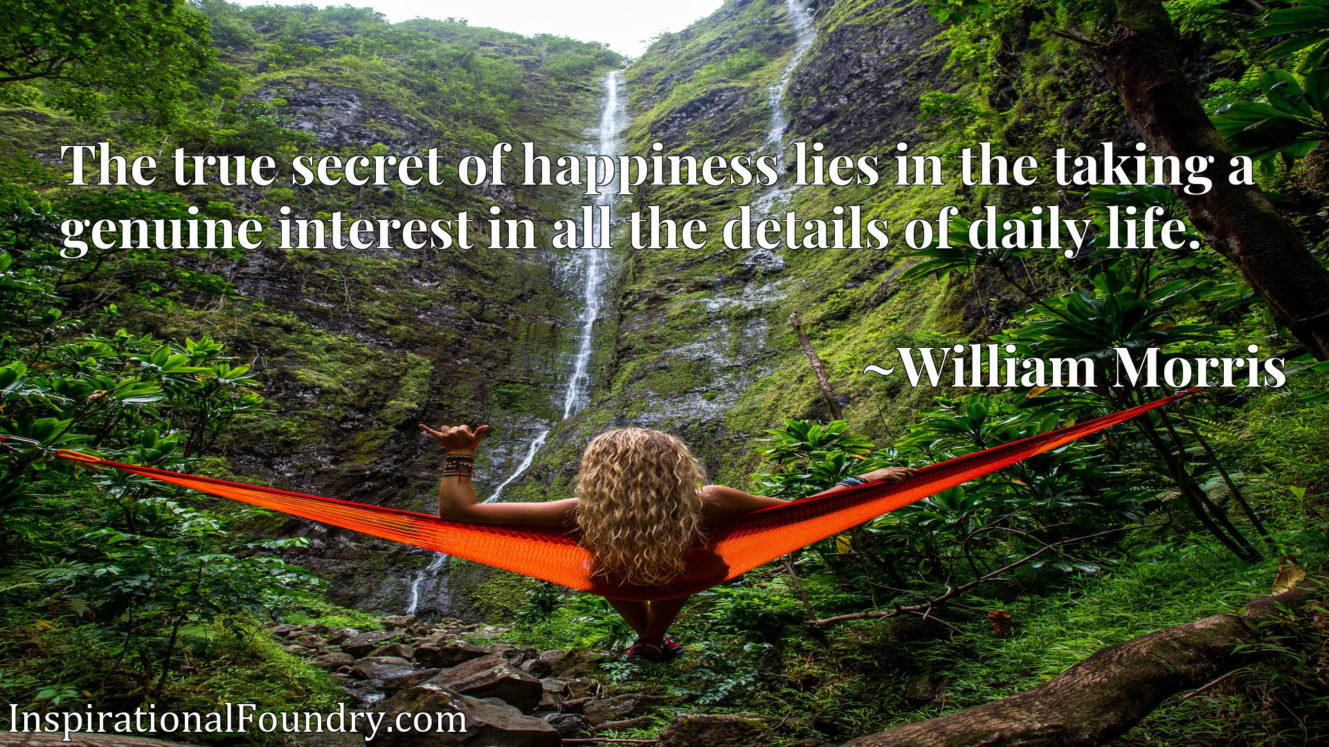 Quote Picture :The true secret of happiness lies in the taking a genuine interest in all the details of daily life.