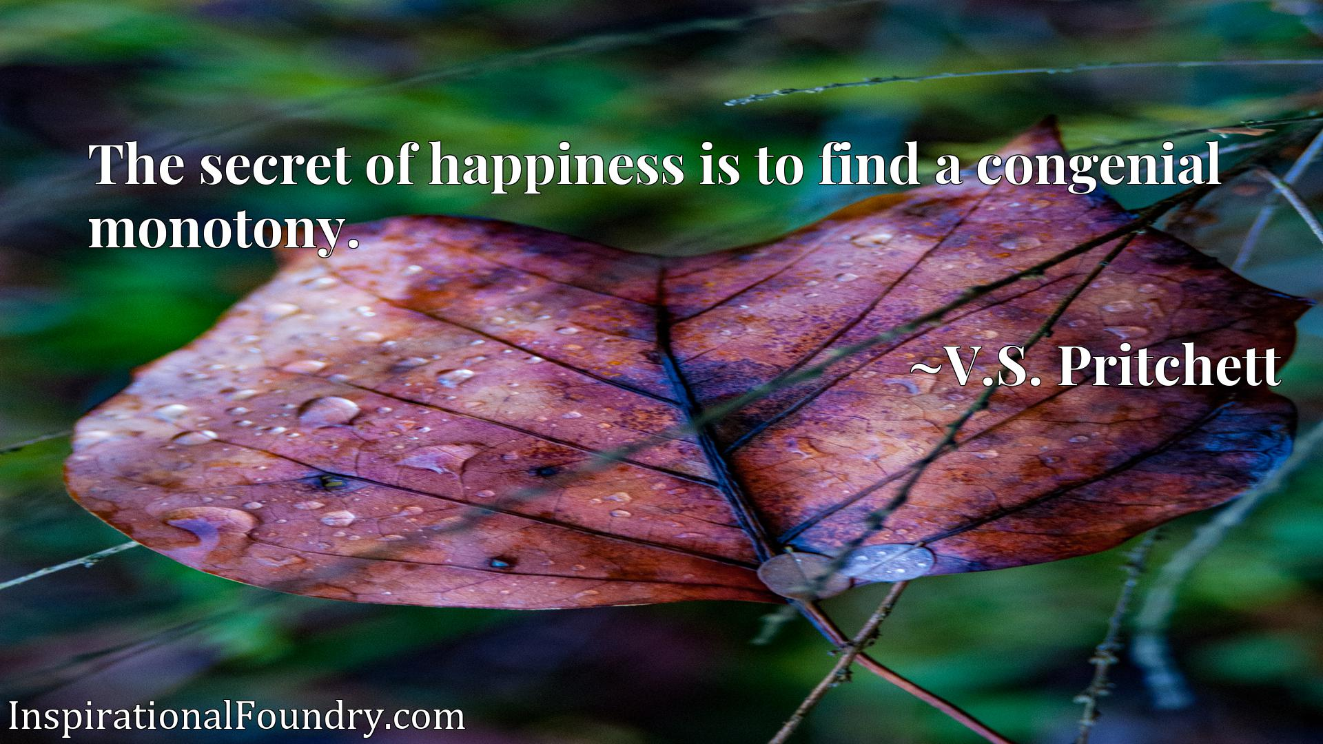 Quote Picture :The secret of happiness is to find a congenial monotony.