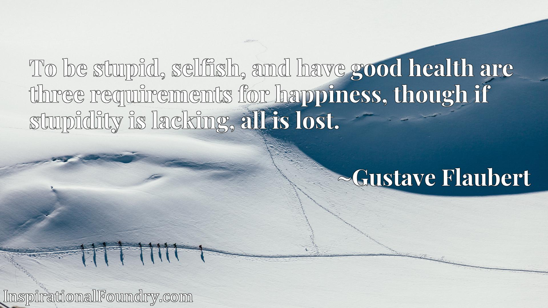 To be stupid, selfish, and have good health are three requirements for happiness, though if stupidity is lacking, all is lost.