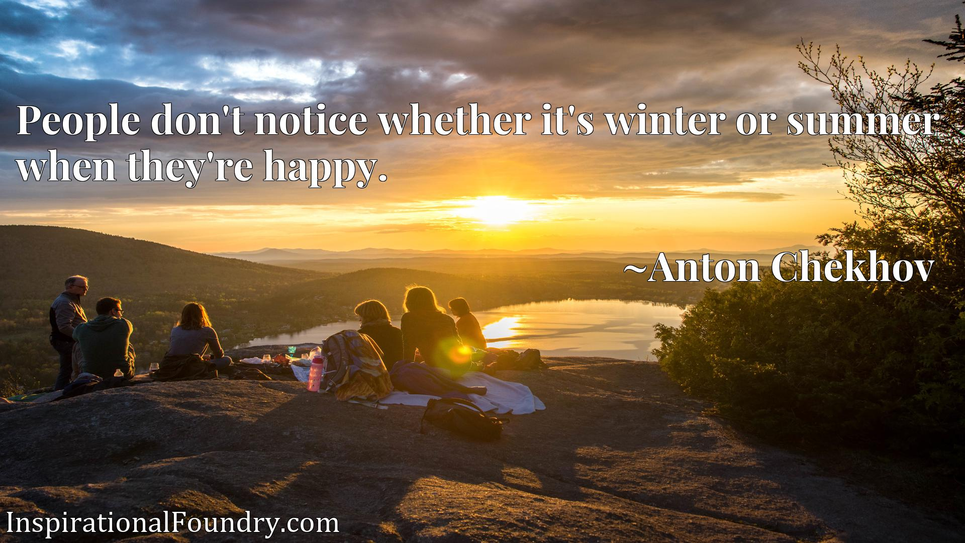 Quote Picture :People don't notice whether it's winter or summer when they're happy.