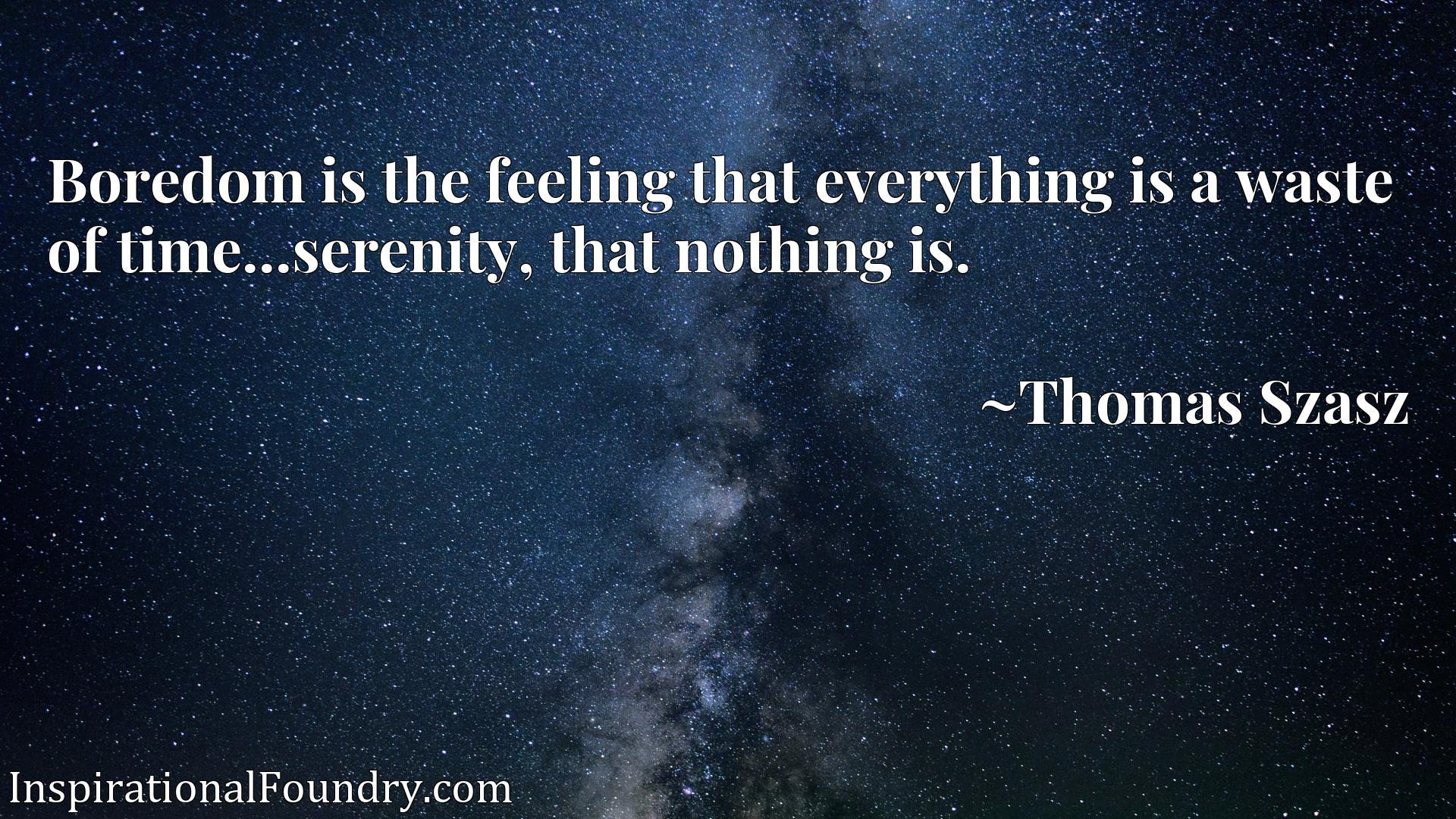 Quote Picture :Boredom is the feeling that everything is a waste of time...serenity, that nothing is.