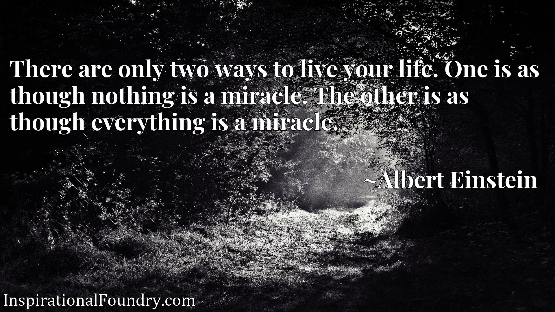 There are only two ways to live your life. One is as though nothing is a miracle. The other is as though everything is a miracle.