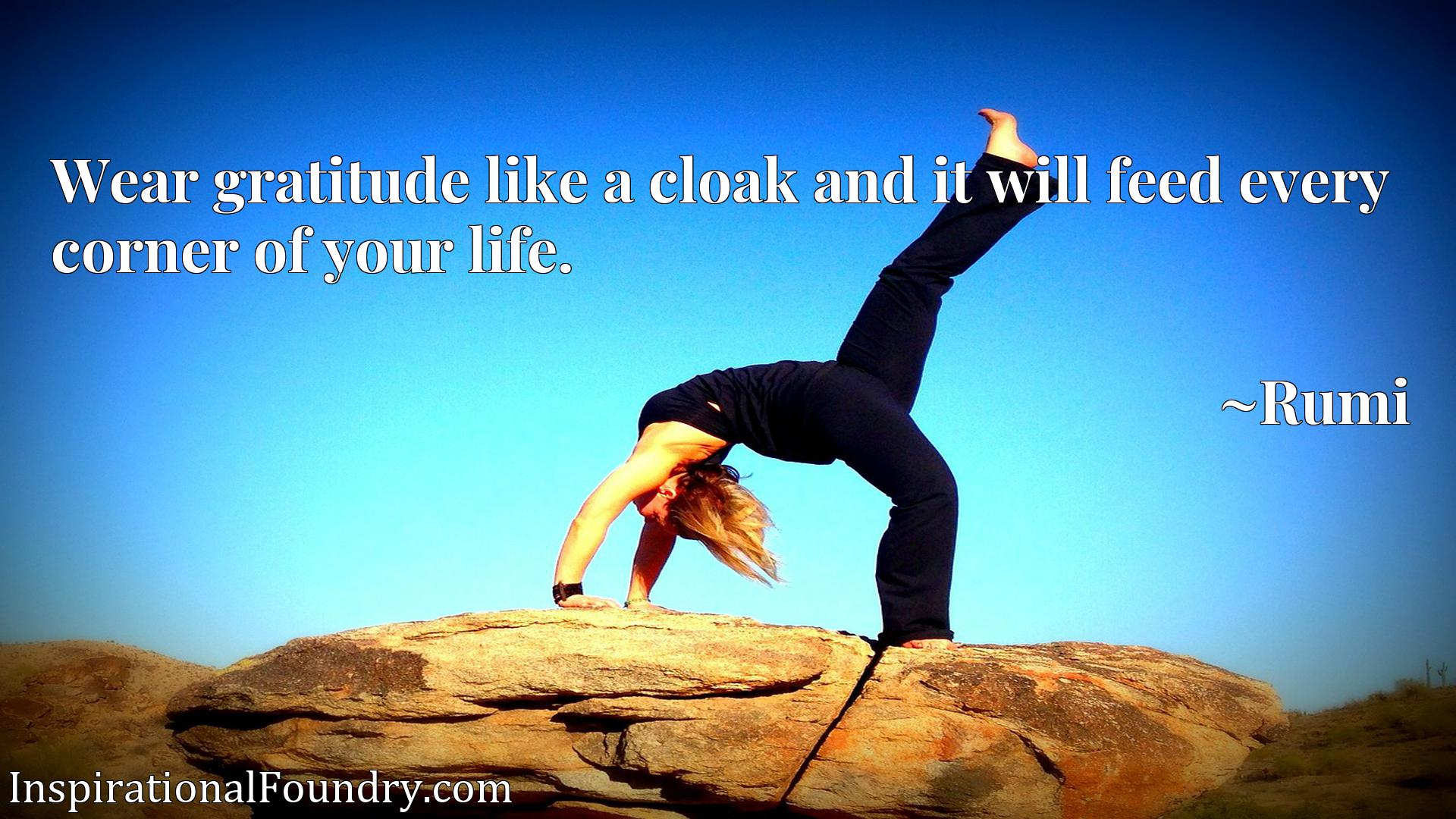 Wear gratitude like a cloak and it will feed every corner of your life.