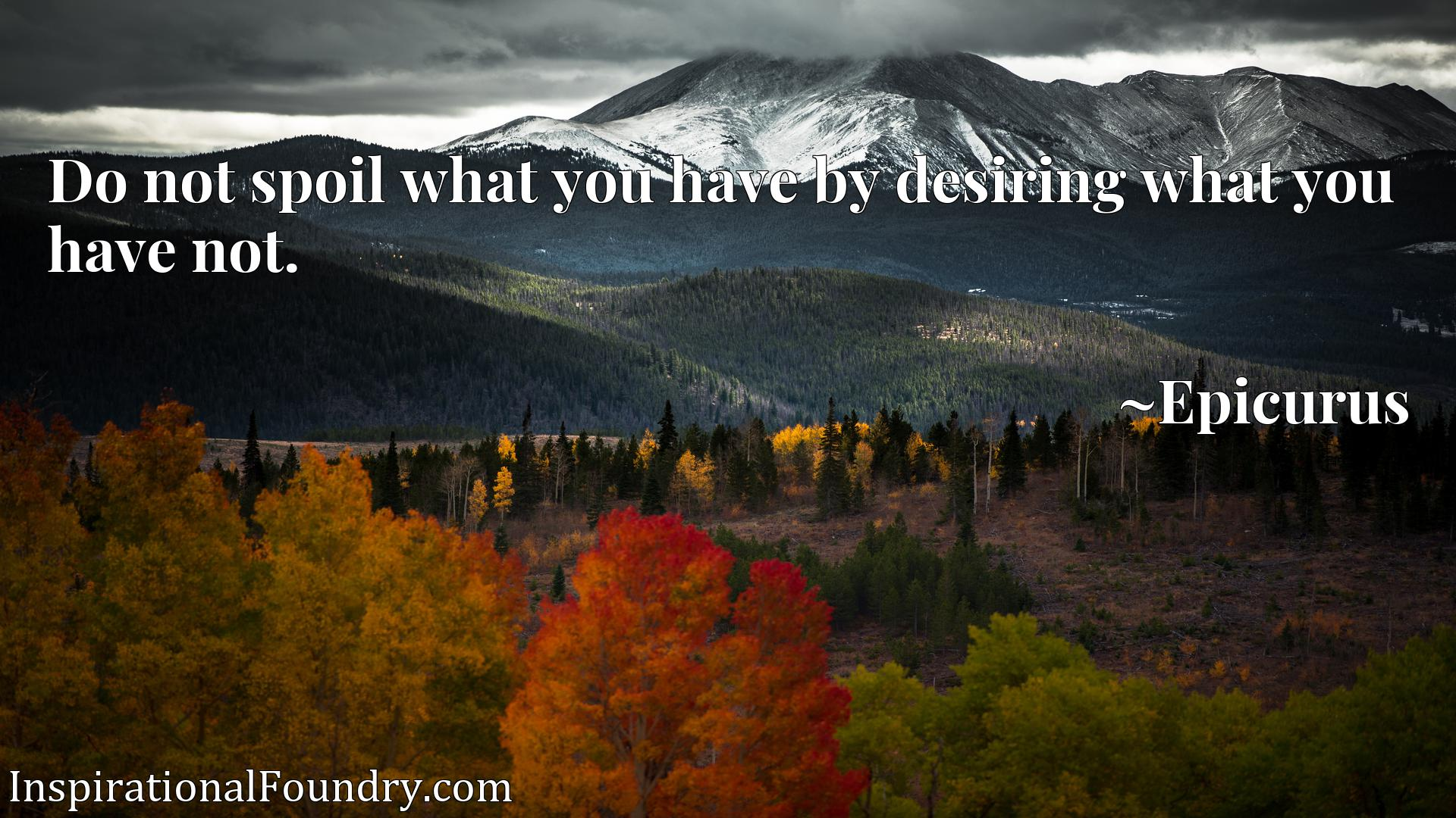 Do not spoil what you have by desiring what you have not.