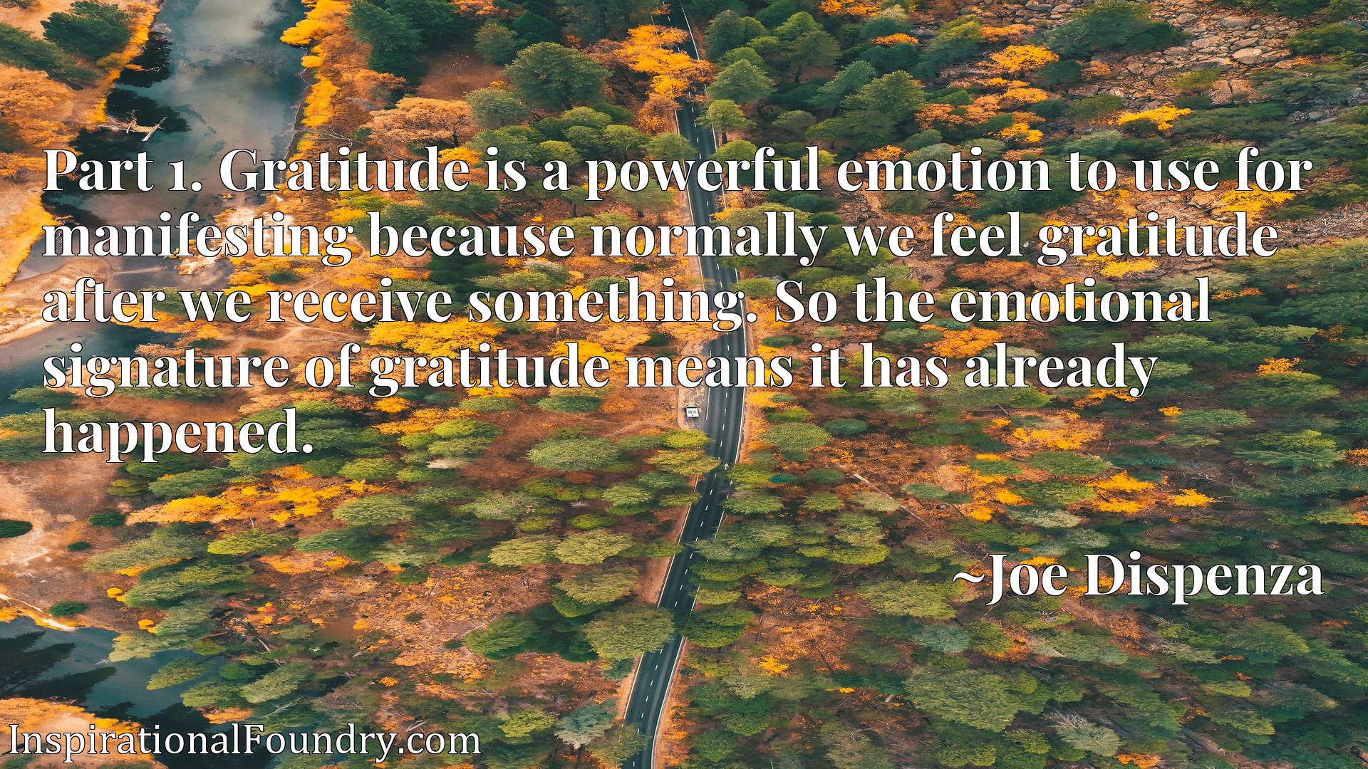 Part 1. Gratitude is a powerful emotion to use for manifesting because normally we feel gratitude after we receive something. So the emotional signature of gratitude means it has already happened.