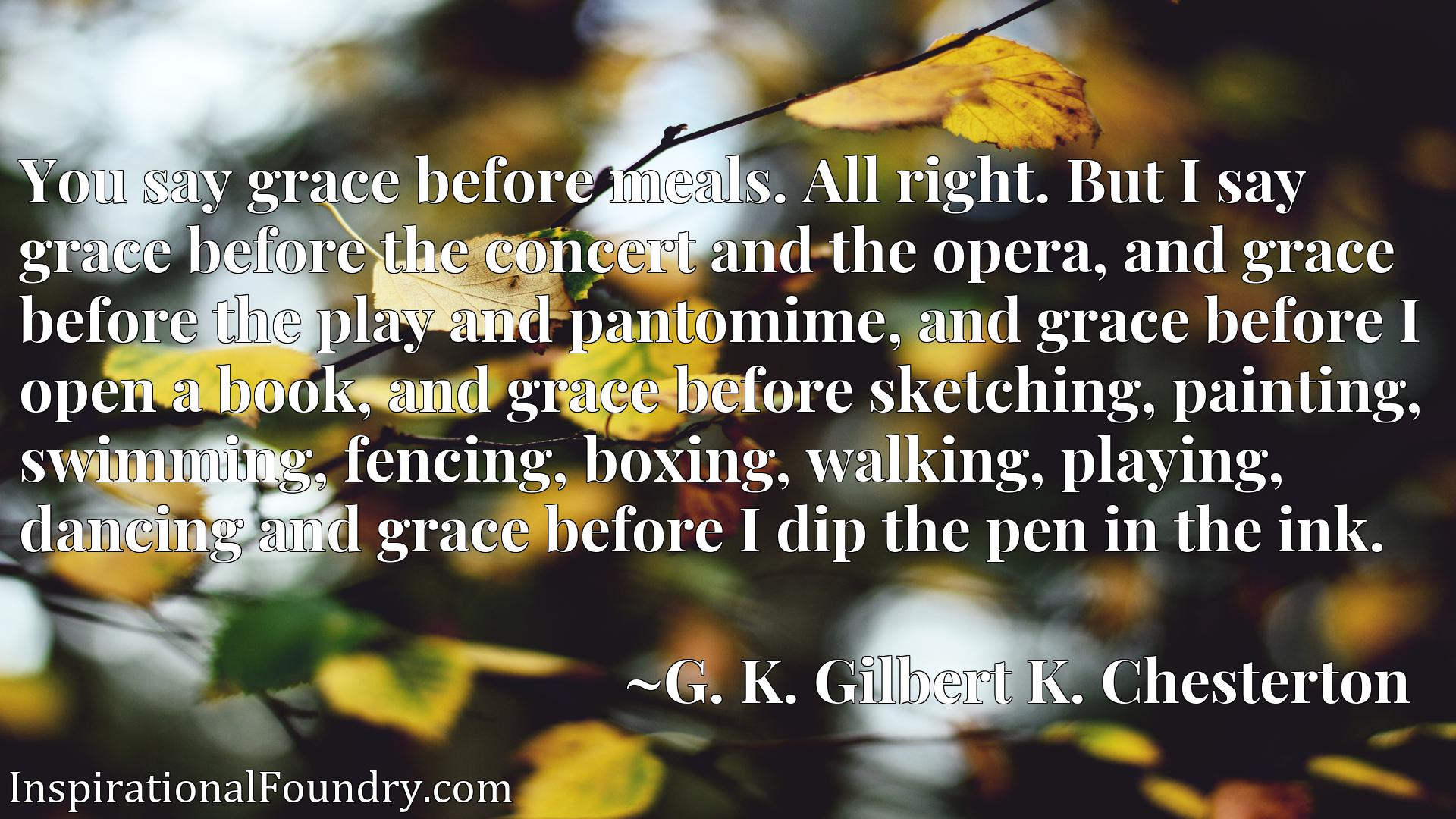 You say grace before meals. All right. But I say grace before the concert and the opera, and grace before the play and pantomime, and grace before I open a book, and grace before sketching, painting, swimming, fencing, boxing, walking, playing, dancing and grace before I dip the pen in the ink.