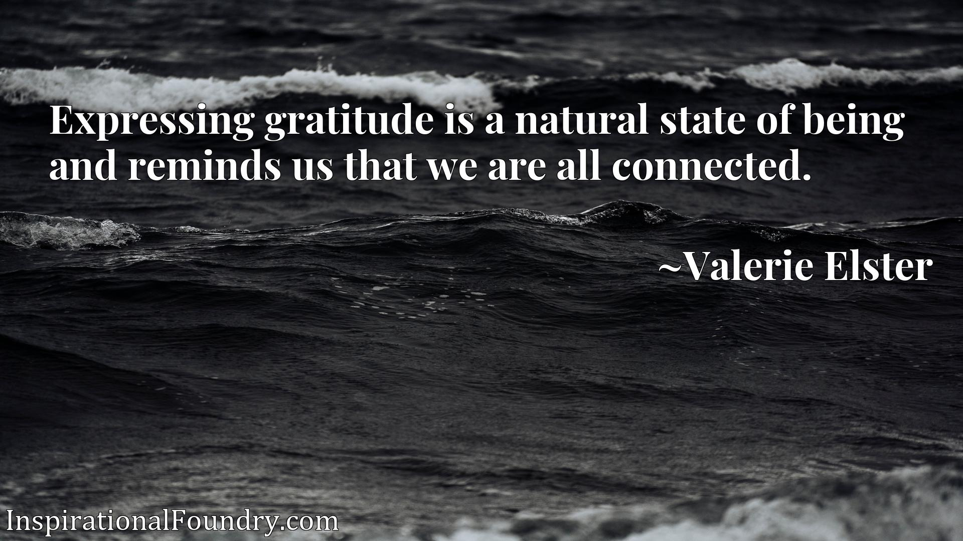 Expressing gratitude is a natural state of being and reminds us that we are all connected.