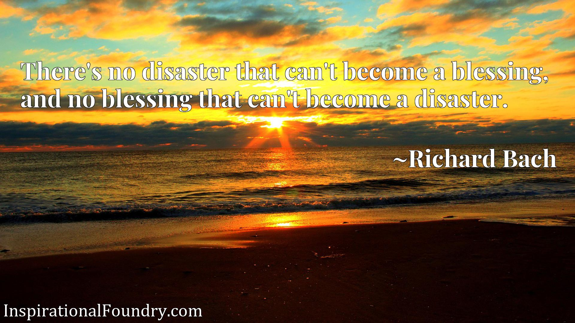 There's no disaster that can't become a blessing, and no blessing that can't become a disaster.