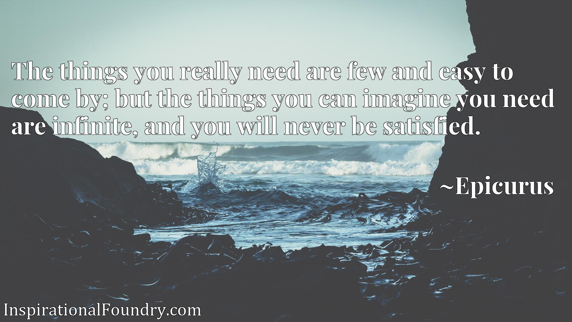 The things you really need are few and easy to come by; but the things you can imagine you need are infinite, and you will never be satisfied.