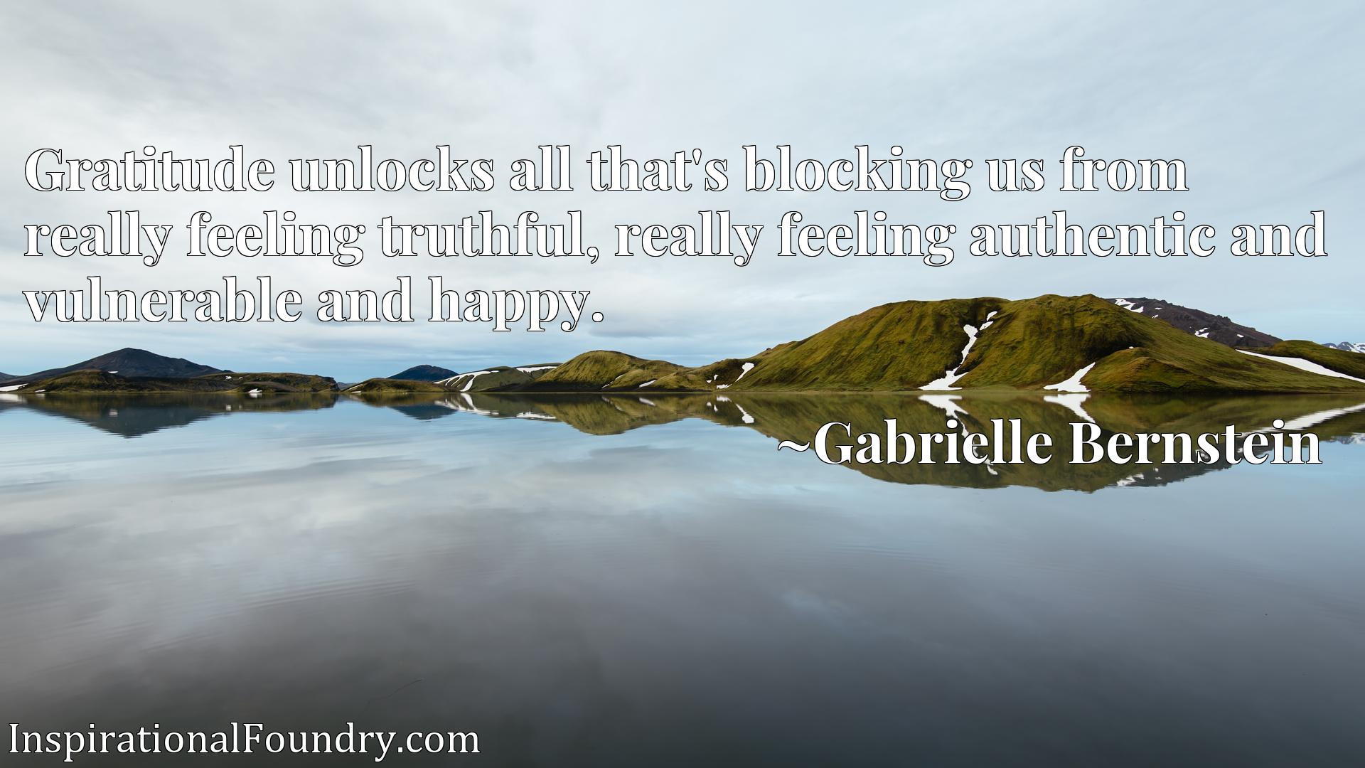 Gratitude unlocks all that's blocking us from really feeling truthful, really feeling authentic and vulnerable and happy.