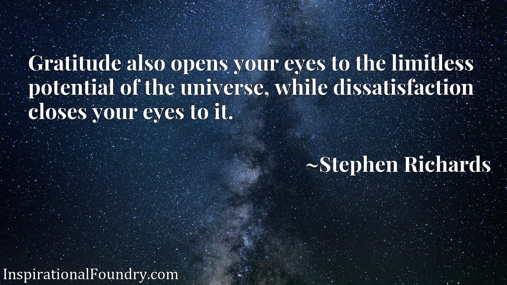 Gratitude also opens your eyes to the limitless potential of the universe, while dissatisfaction closes your eyes to it.