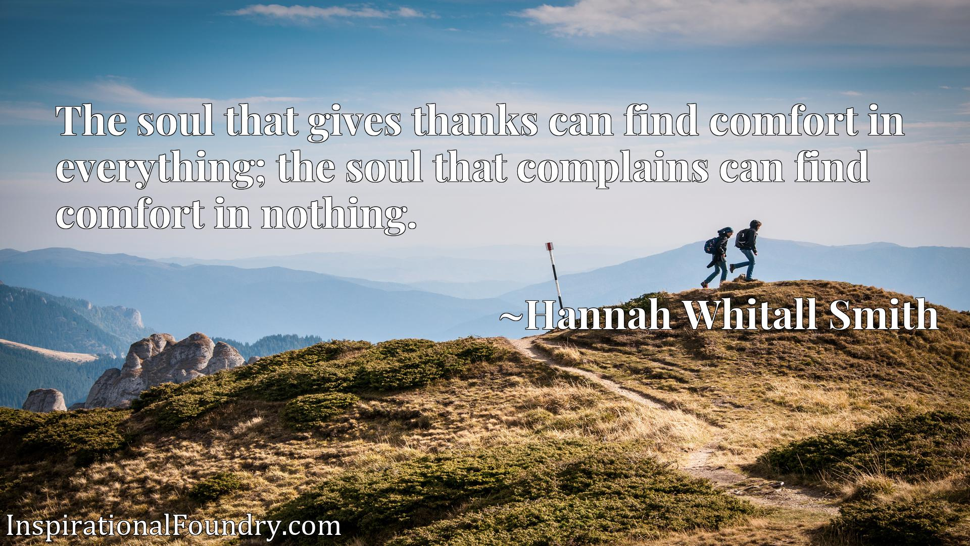 The soul that gives thanks can find comfort in everything; the soul that complains can find comfort in nothing.