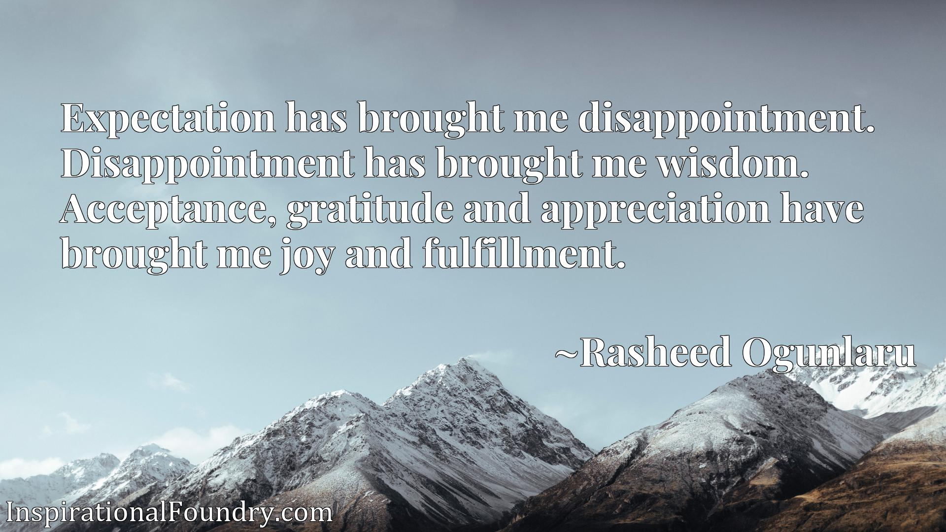 Expectation has brought me disappointment. Disappointment has brought me wisdom. Acceptance, gratitude and appreciation have brought me joy and fulfillment.