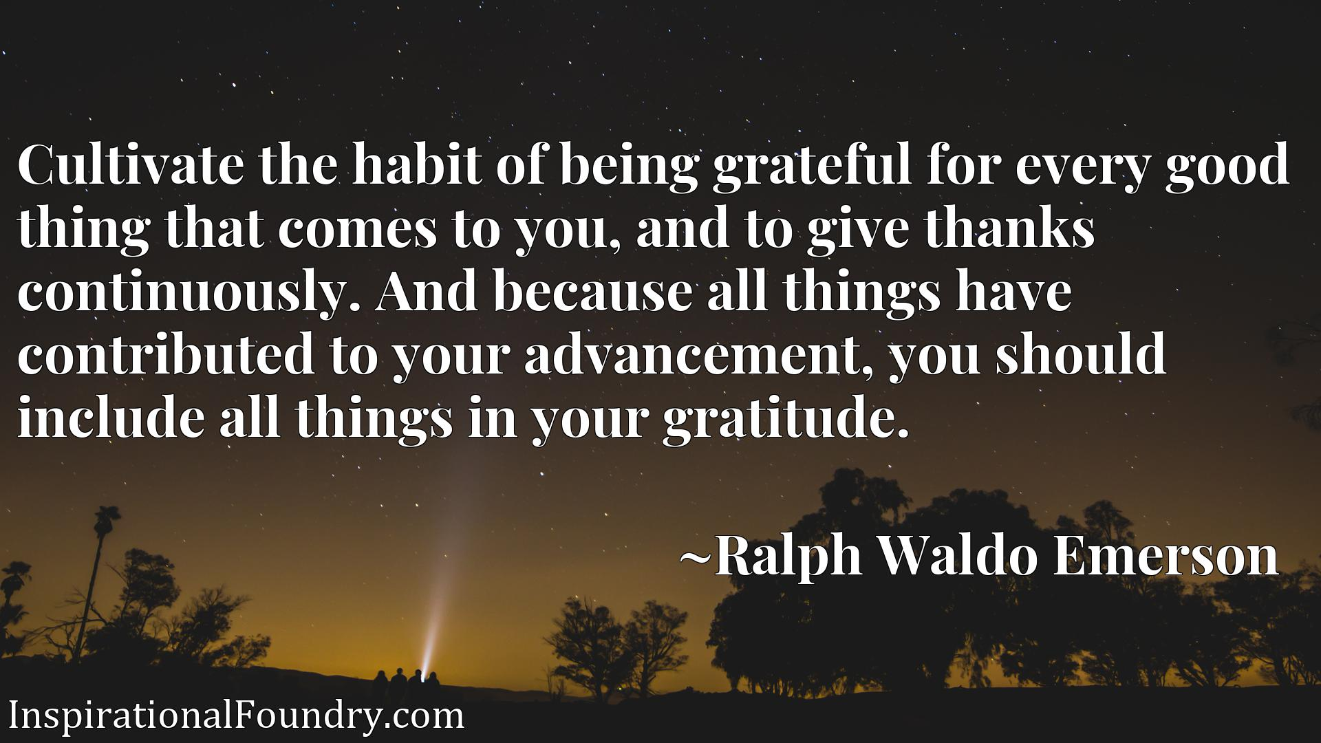 Cultivate the habit of being grateful for every good thing that comes to you, and to give thanks continuously. And because all things have contributed to your advancement, you should include all things in your gratitude.