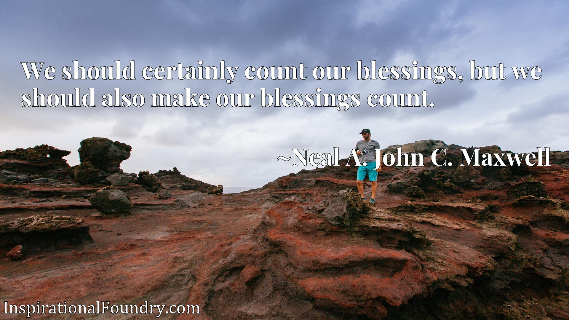 We should certainly count our blessings, but we should also make our blessings count.