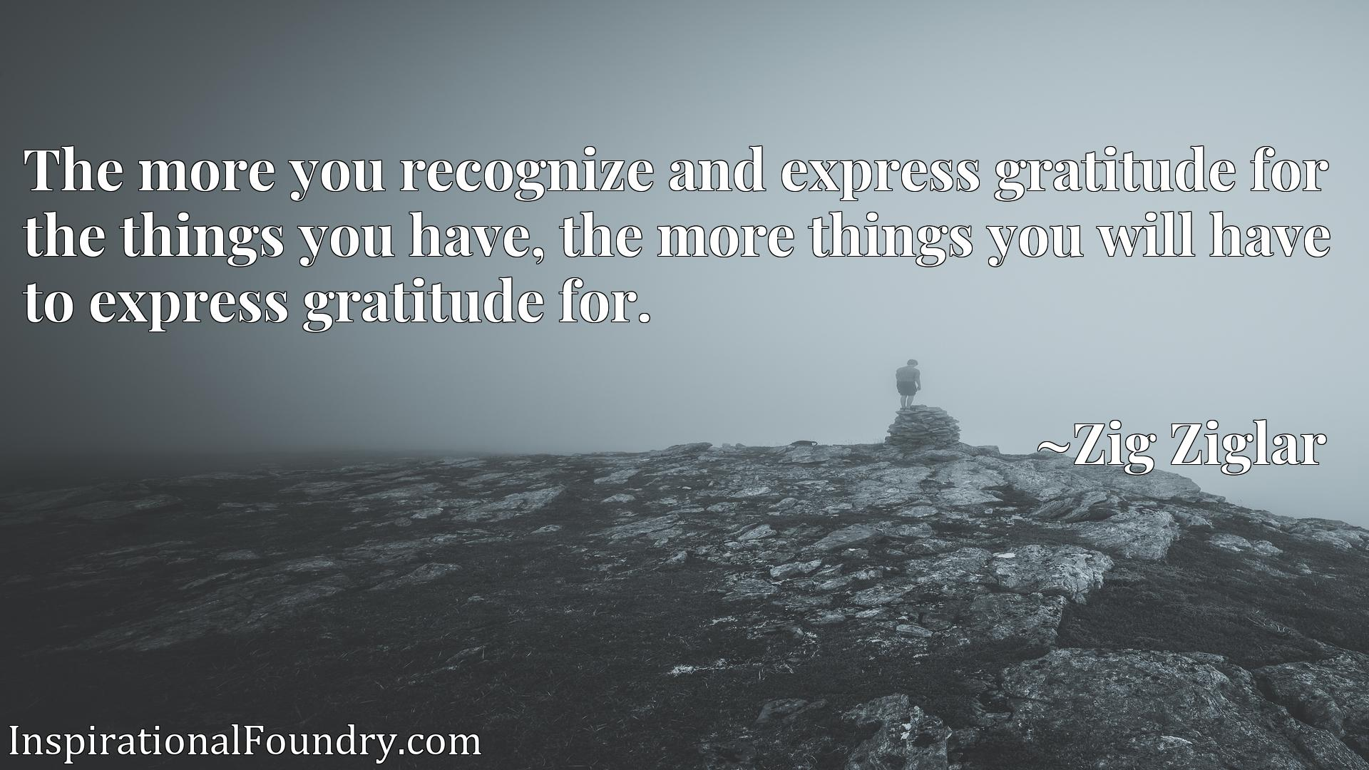 The more you recognize and express gratitude for the things you have, the more things you will have to express gratitude for.