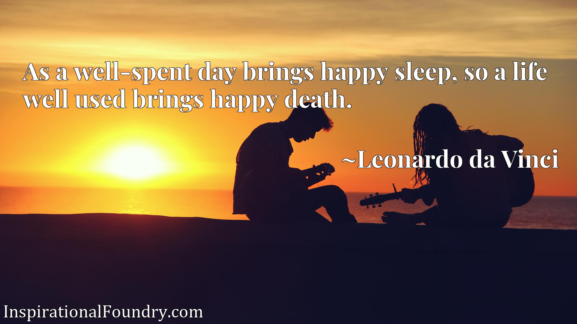 As a well-spent day brings happy sleep, so a life well used brings happy death.
