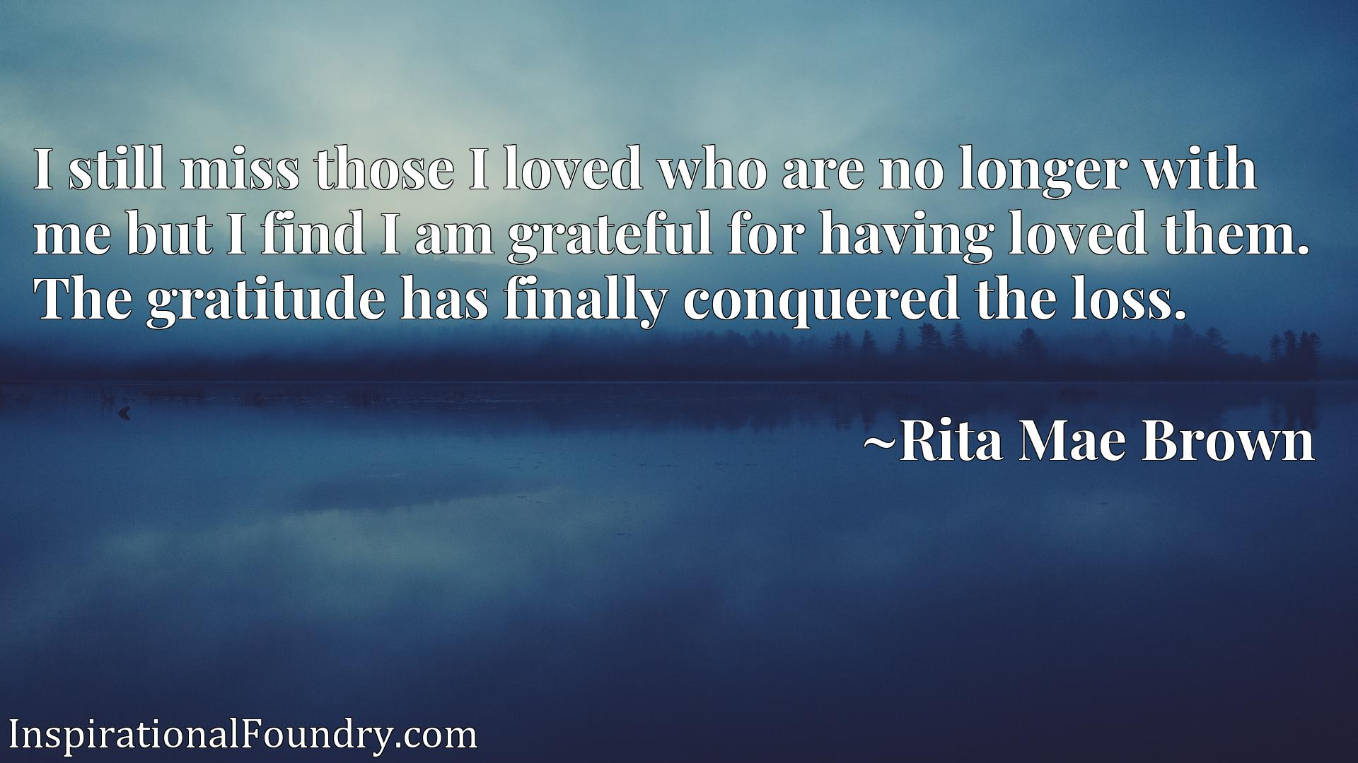 I still miss those I loved who are no longer with me but I find I am grateful for having loved them. The gratitude has finally conquered the loss.