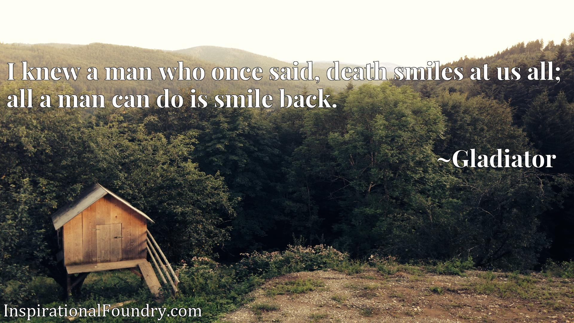 I knew a man who once said, death smiles at us all; all a man can do is smile back.