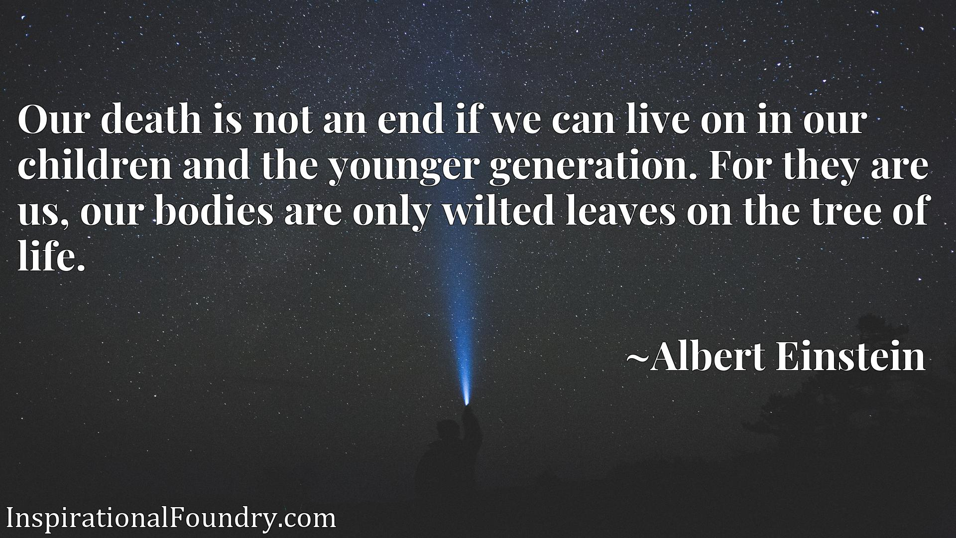 Our death is not an end if we can live on in our children and the younger generation. For they are us, our bodies are only wilted leaves on the tree of life.
