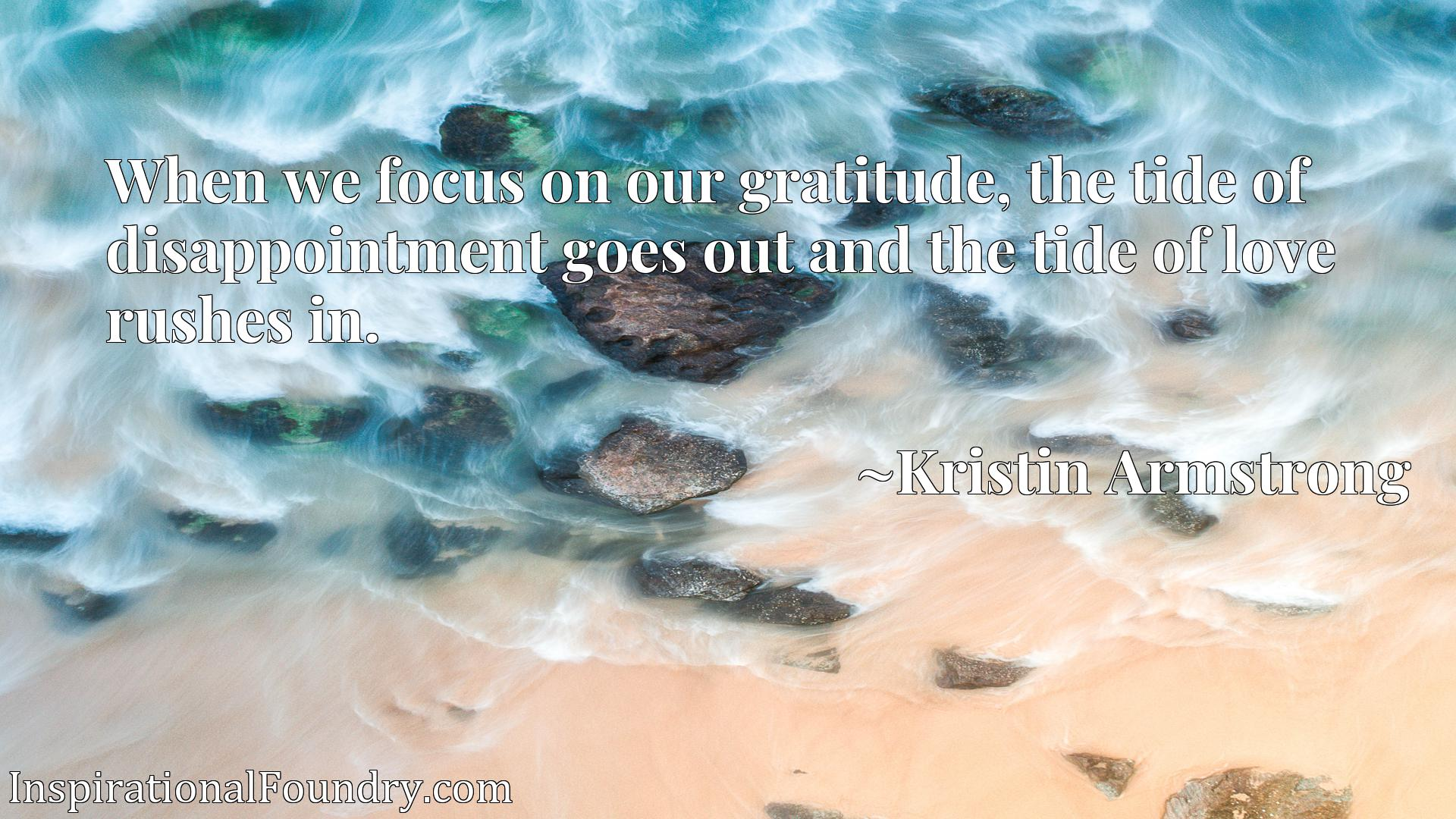 Quote Picture :When we focus on our gratitude, the tide of disappointment goes out and the tide of love rushes in.