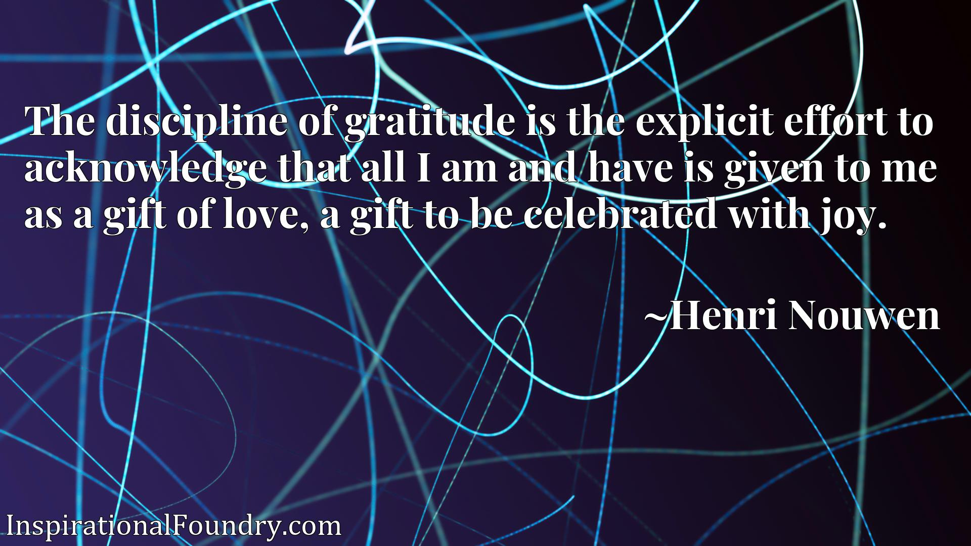 The discipline of gratitude is the explicit effort to acknowledge that all I am and have is given to me as a gift of love, a gift to be celebrated with joy.